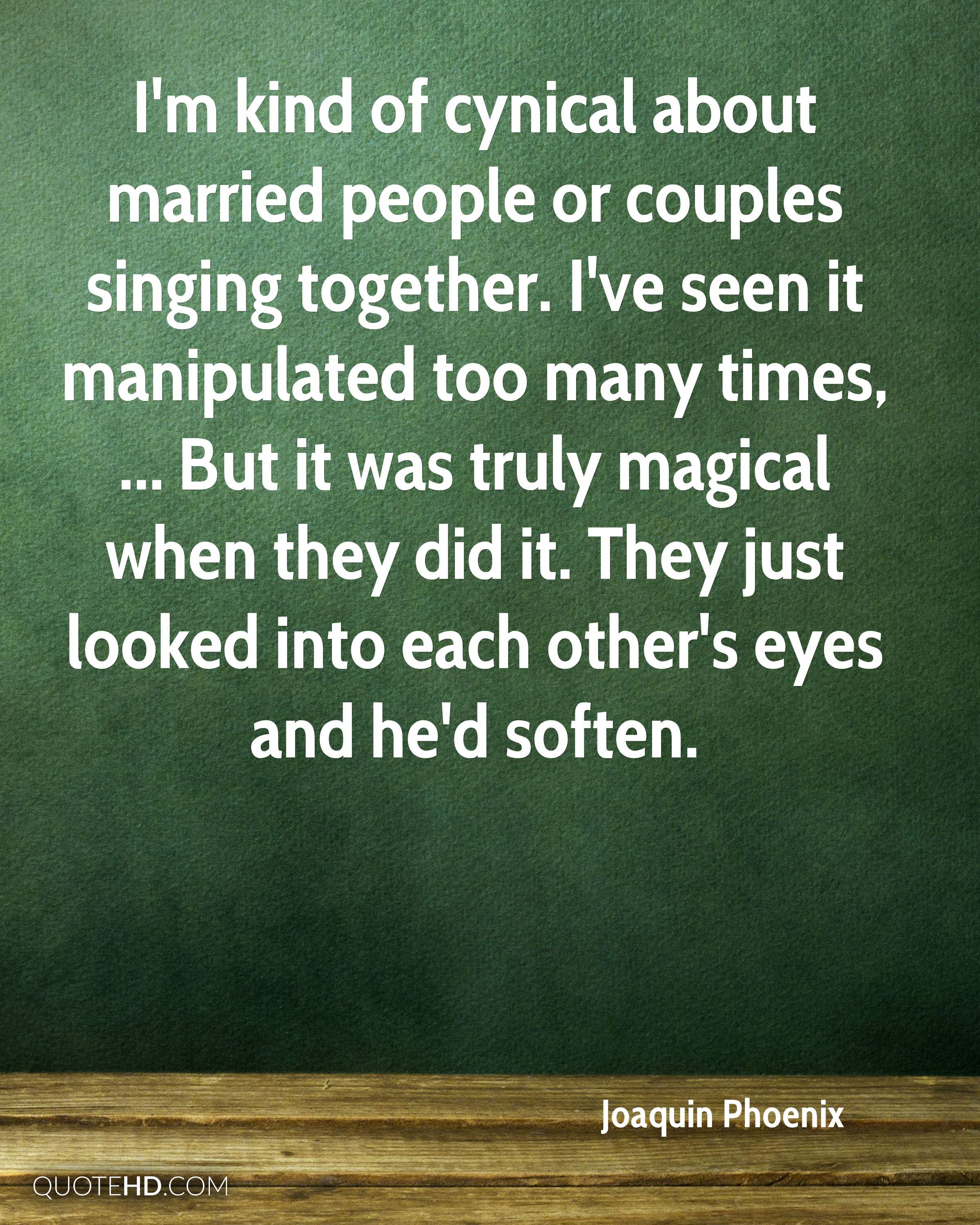 I'm kind of cynical about married people or couples singing together. I've seen it manipulated too many times, ... But it was truly magical when they did it. They just looked into each other's eyes and he'd soften.