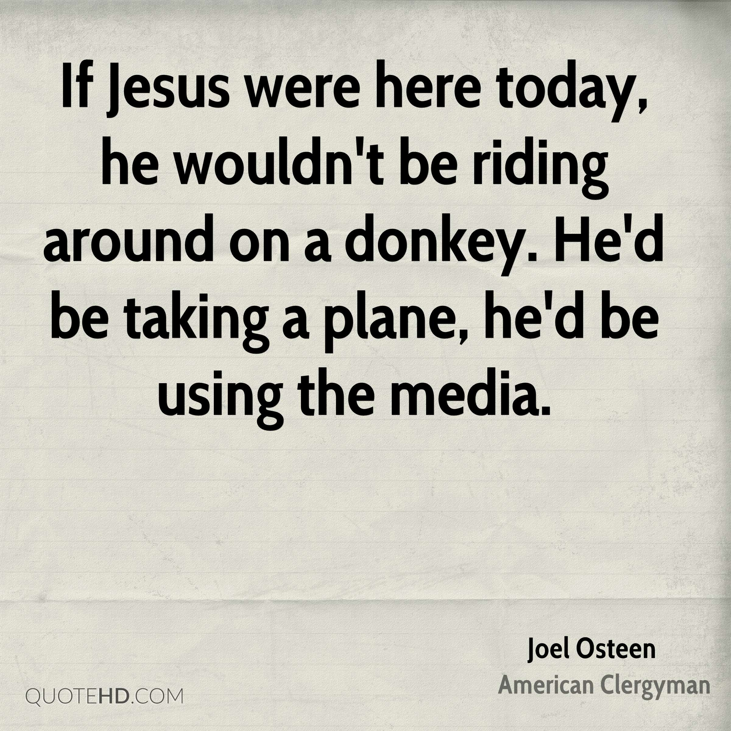 If Jesus were here today, he wouldn't be riding around on a donkey. He'd be taking a plane, he'd be using the media.