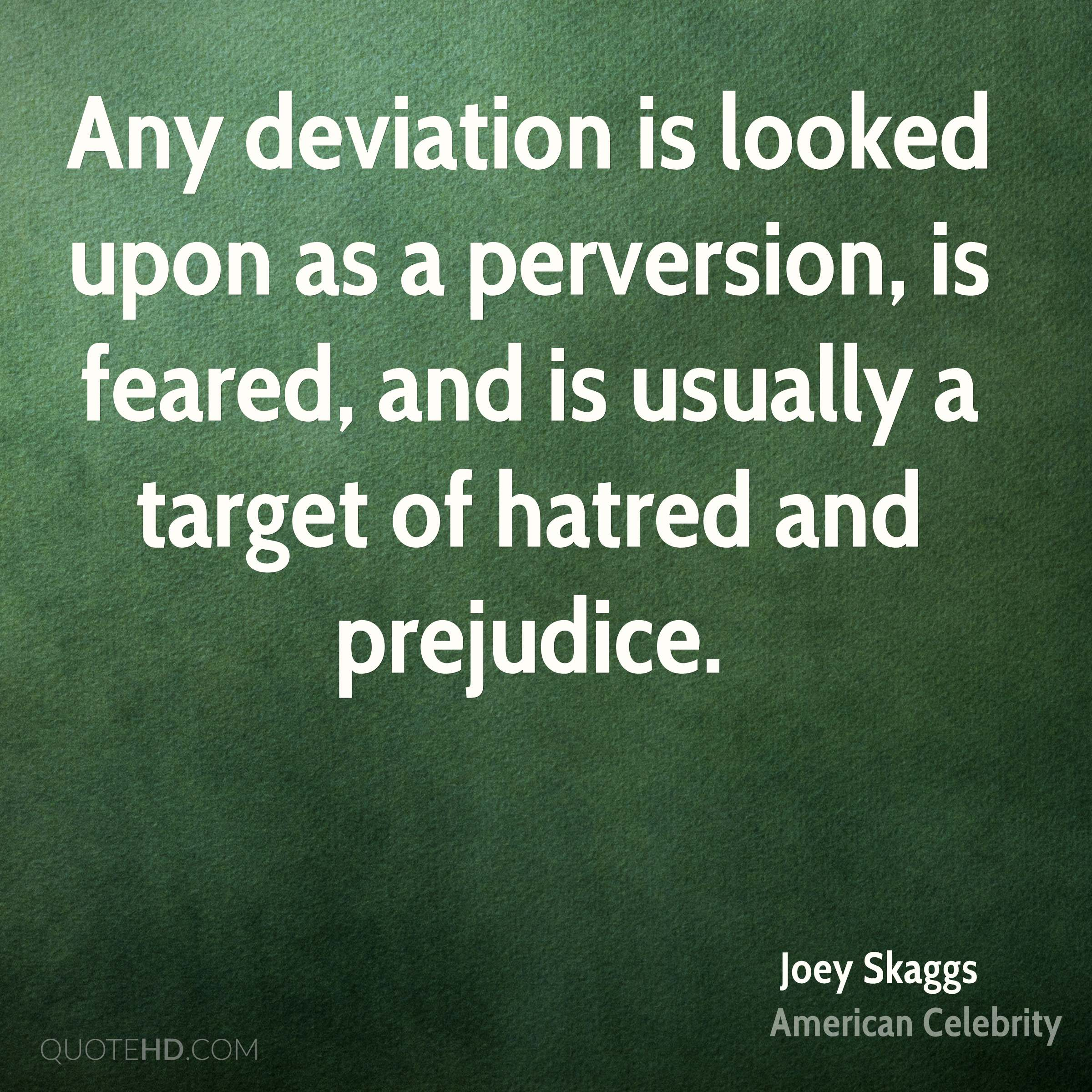 Any deviation is looked upon as a perversion, is feared, and is usually a target of hatred and prejudice.