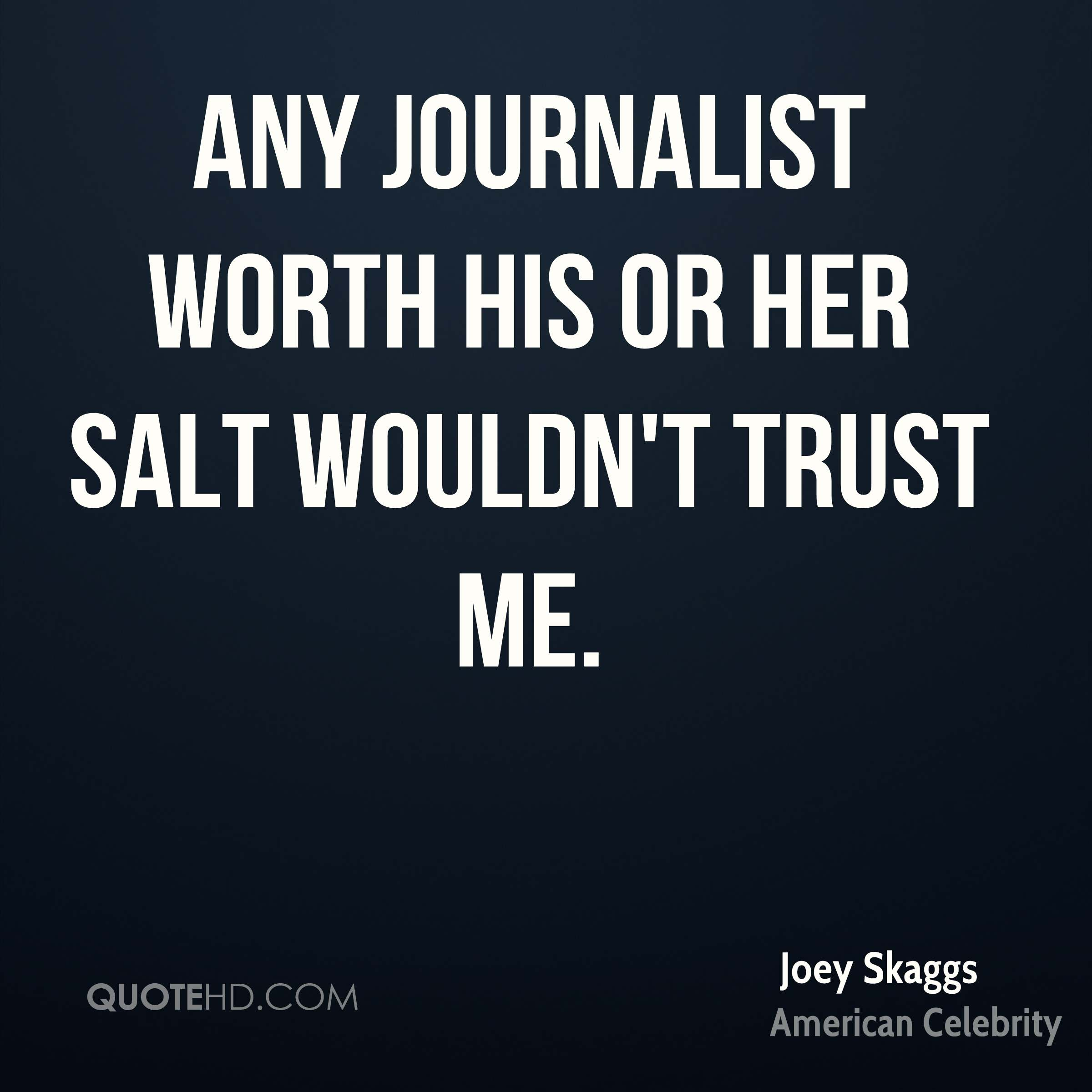 Any journalist worth his or her salt wouldn't trust me.