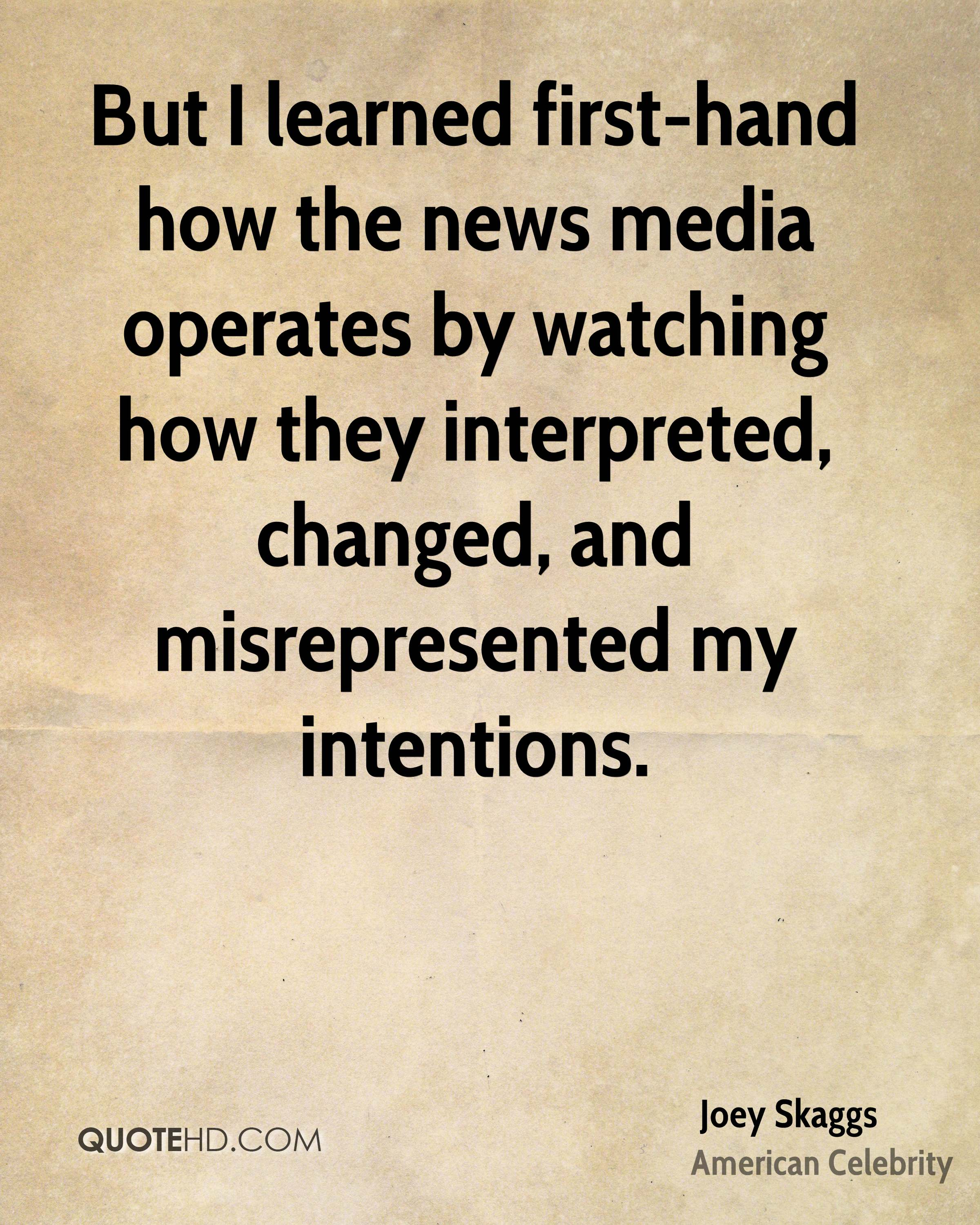 But I learned first-hand how the news media operates by watching how they interpreted, changed, and misrepresented my intentions.