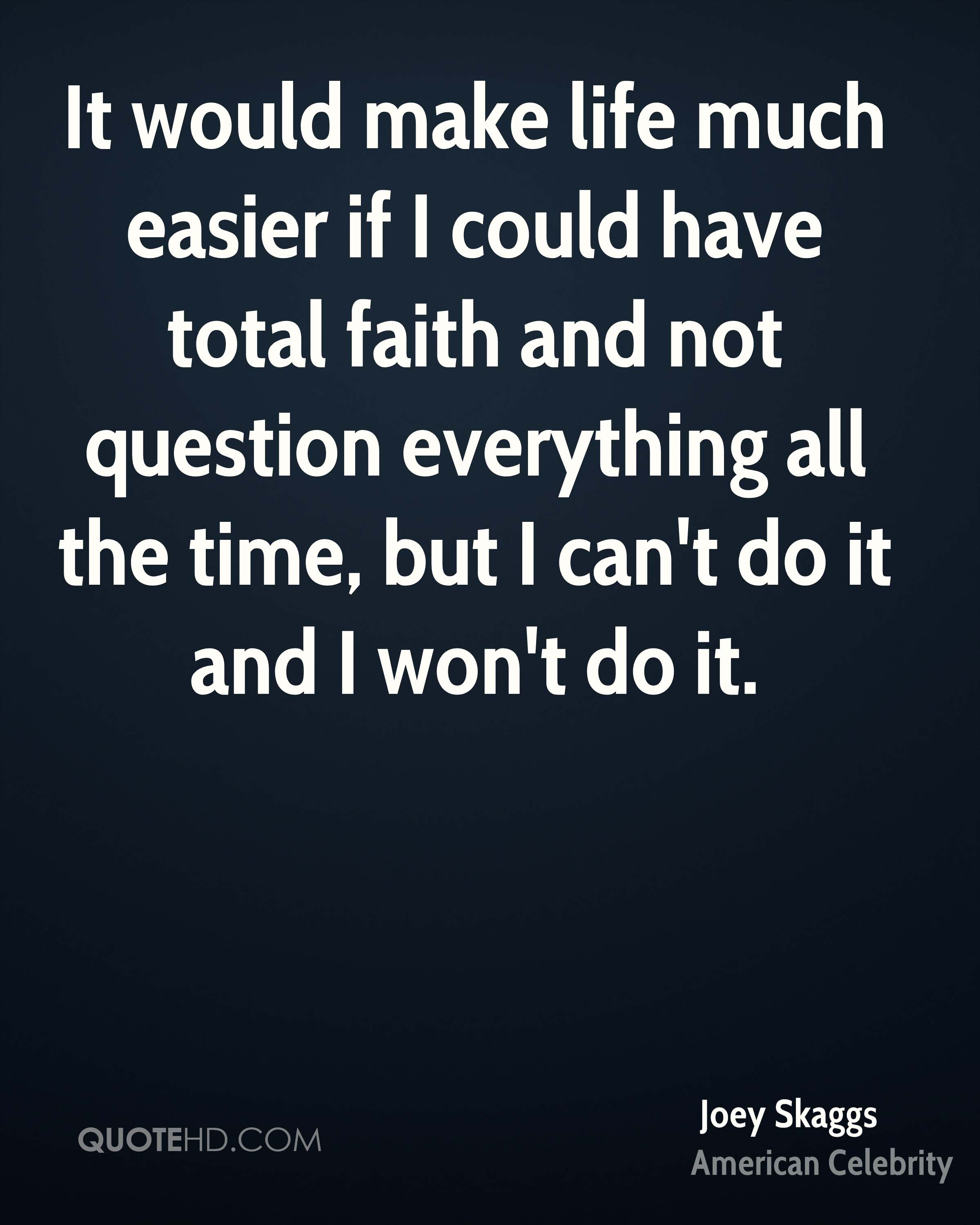 It would make life much easier if I could have total faith and not question everything all the time, but I can't do it and I won't do it.