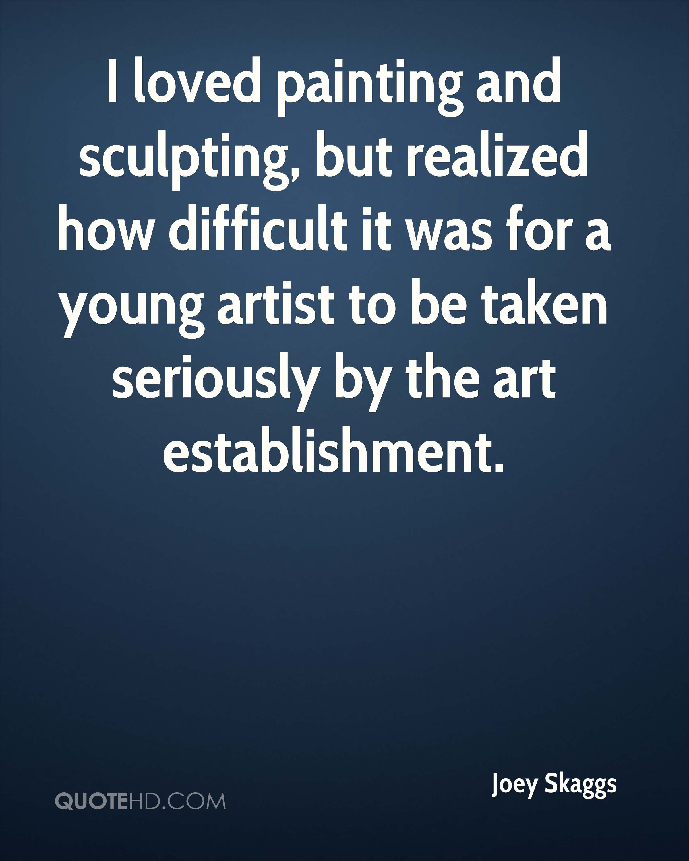 I loved painting and sculpting, but realized how difficult it was for a young artist to be taken seriously by the art establishment.
