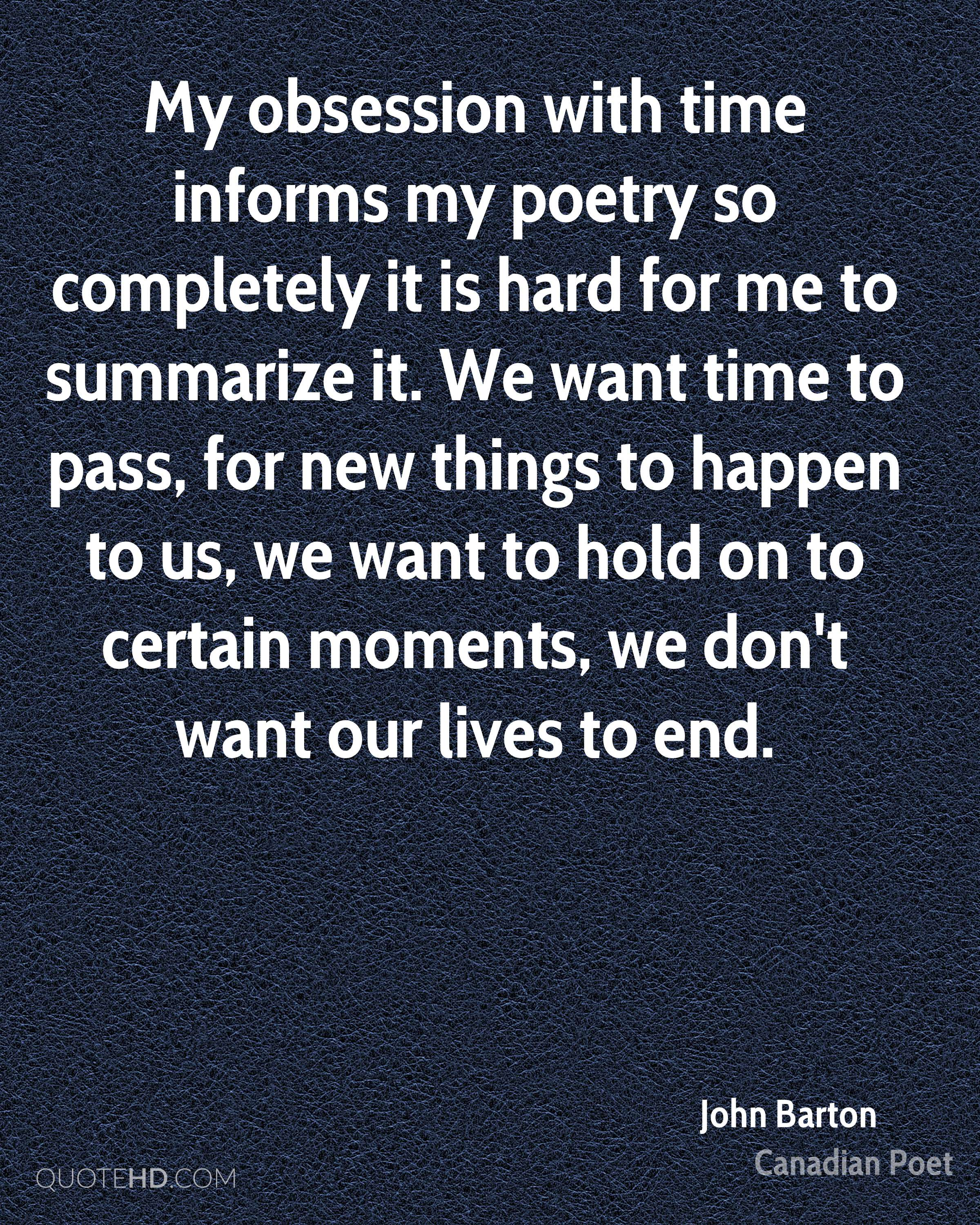 My obsession with time informs my poetry so completely it is hard for me to summarize it. We want time to pass, for new things to happen to us, we want to hold on to certain moments, we don't want our lives to end.
