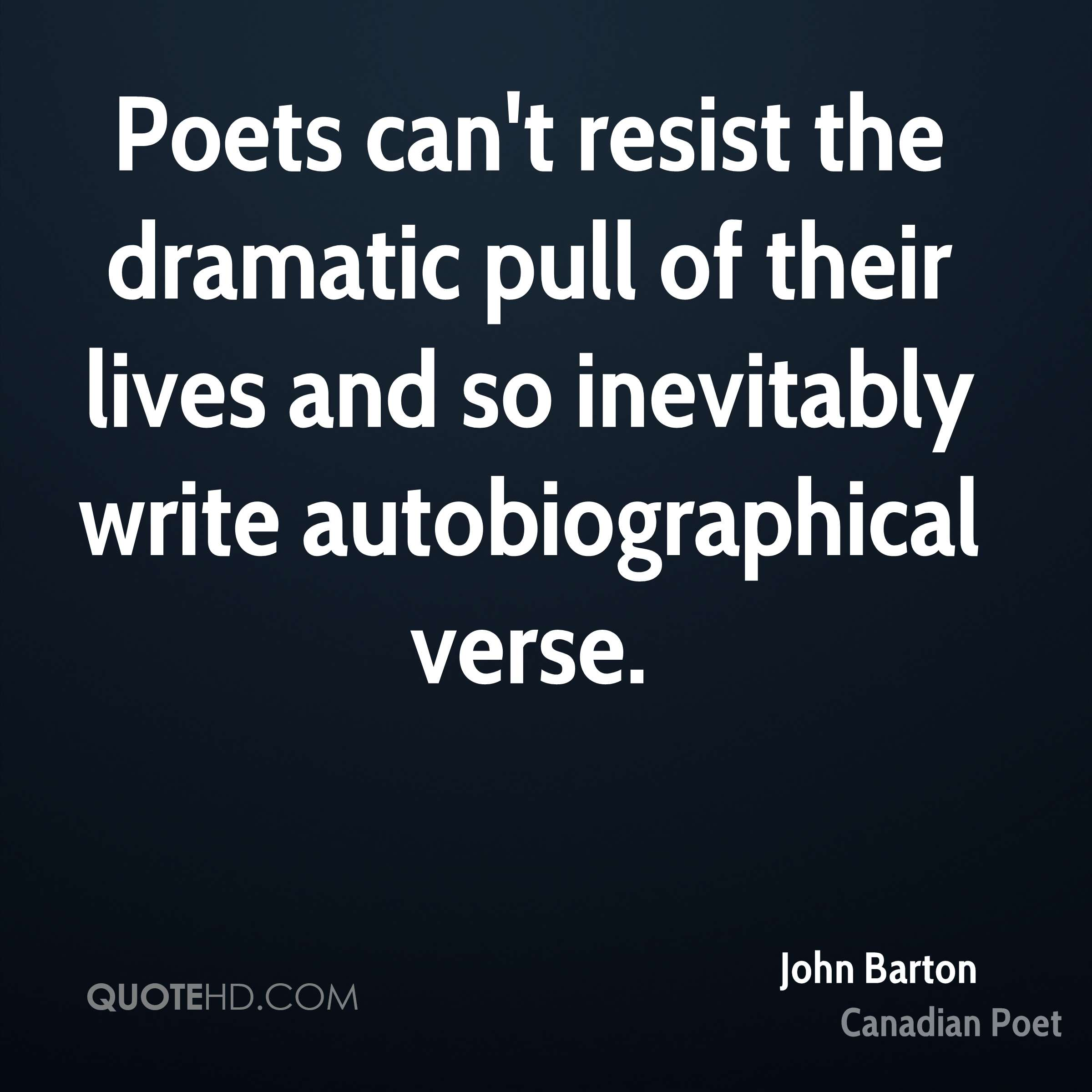 Poets can't resist the dramatic pull of their lives and so inevitably write autobiographical verse.