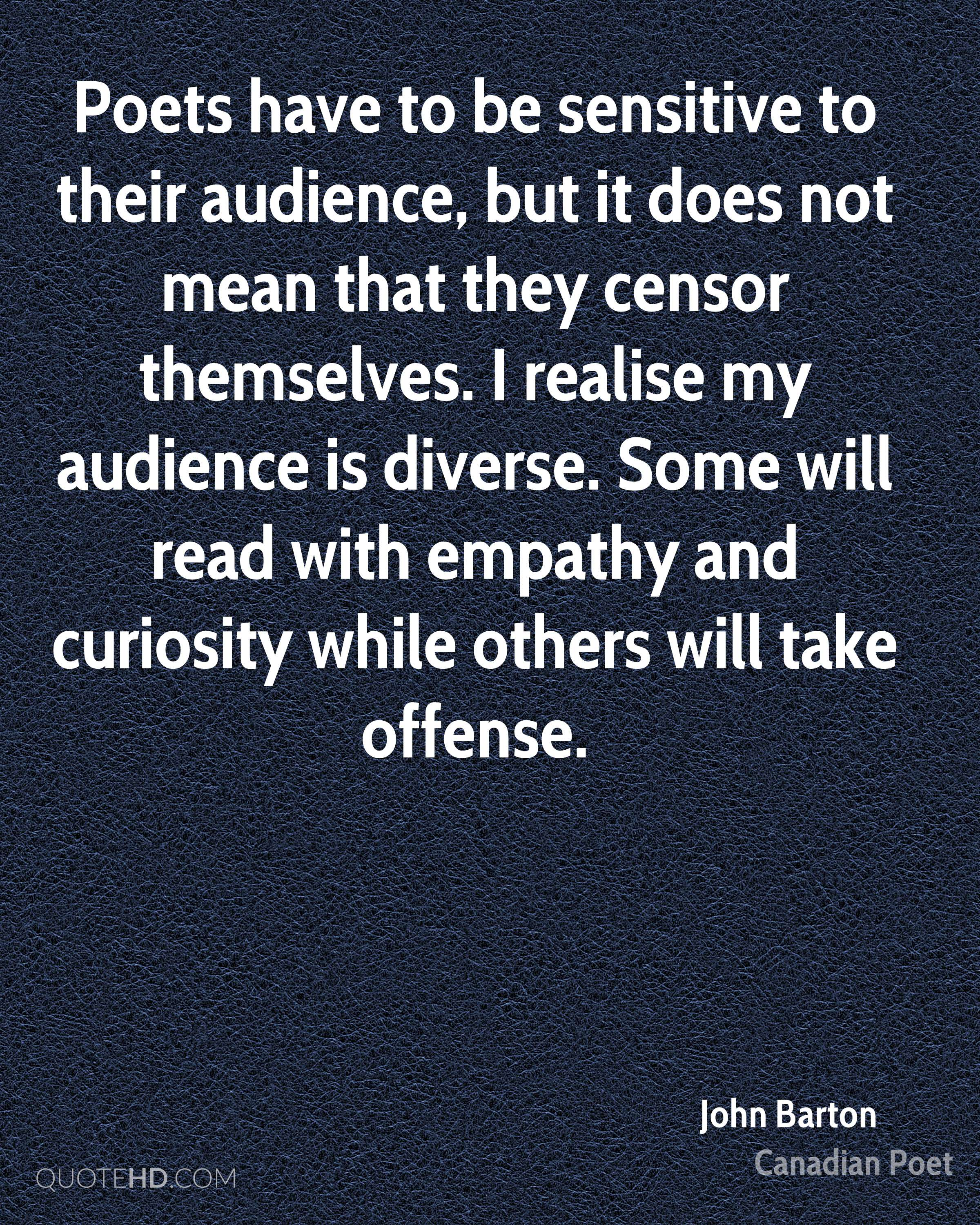 Poets have to be sensitive to their audience, but it does not mean that they censor themselves. I realise my audience is diverse. Some will read with empathy and curiosity while others will take offense.