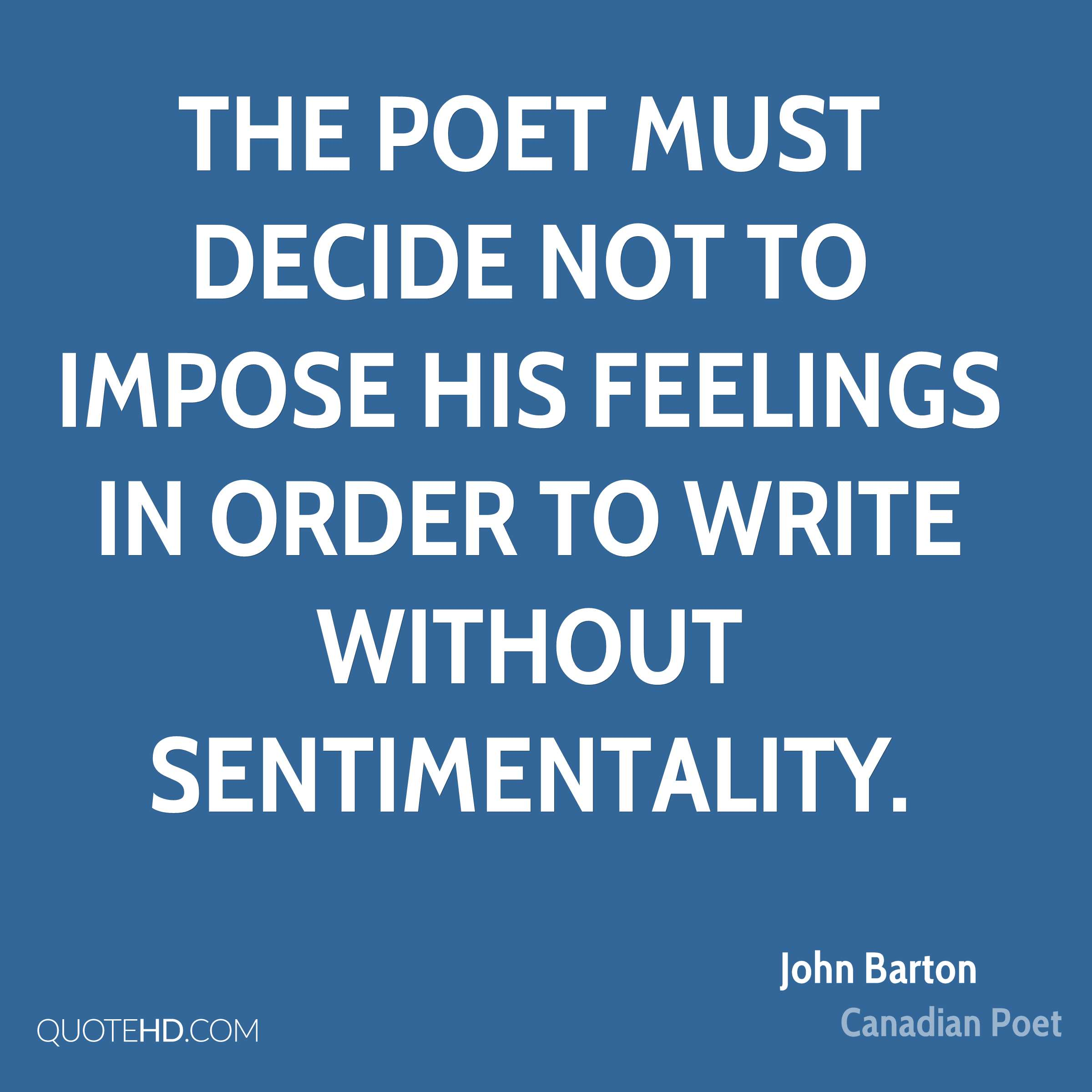 The poet must decide not to impose his feelings in order to write without sentimentality.
