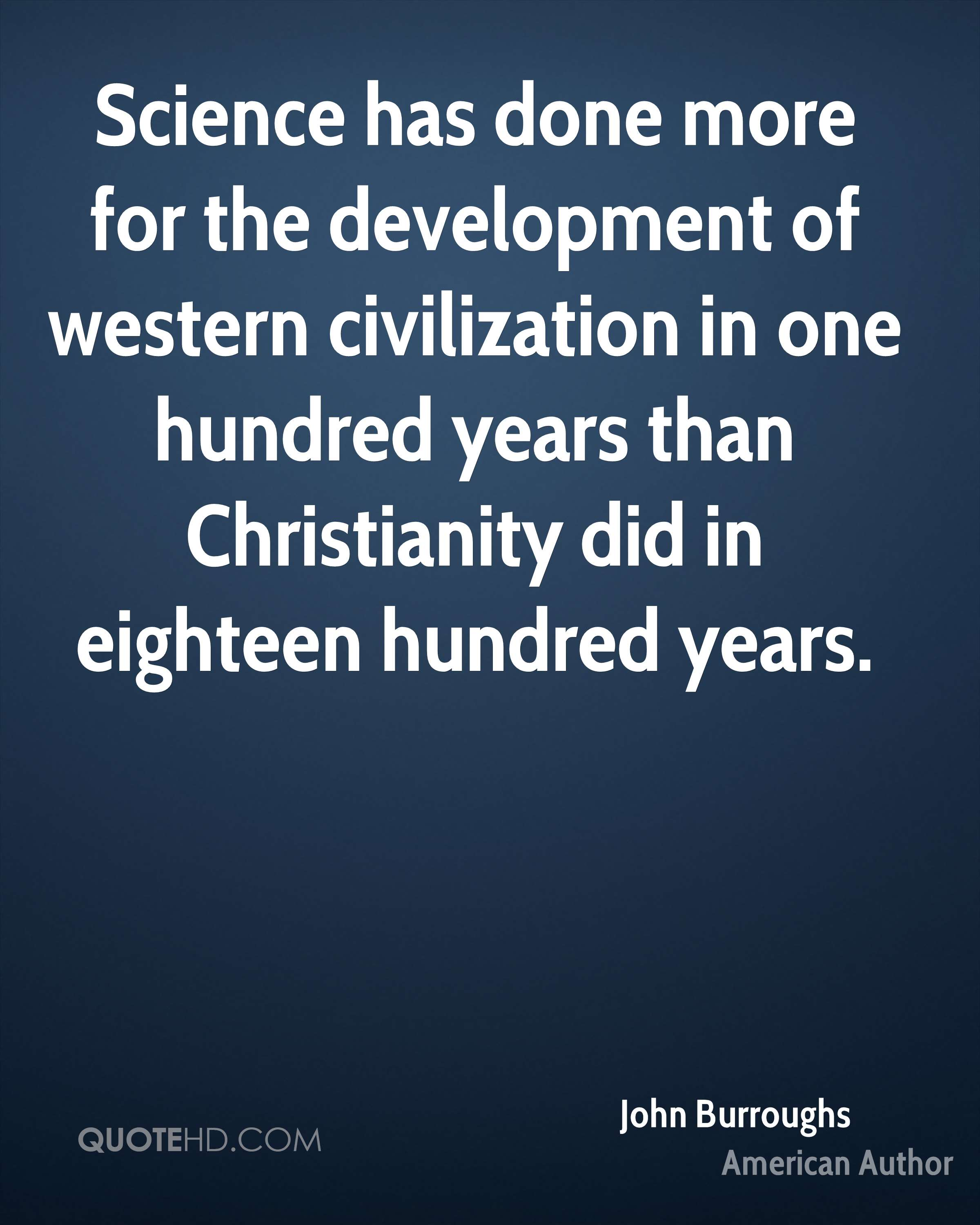 Science has done more for the development of western civilization in one hundred years than Christianity did in eighteen hundred years.