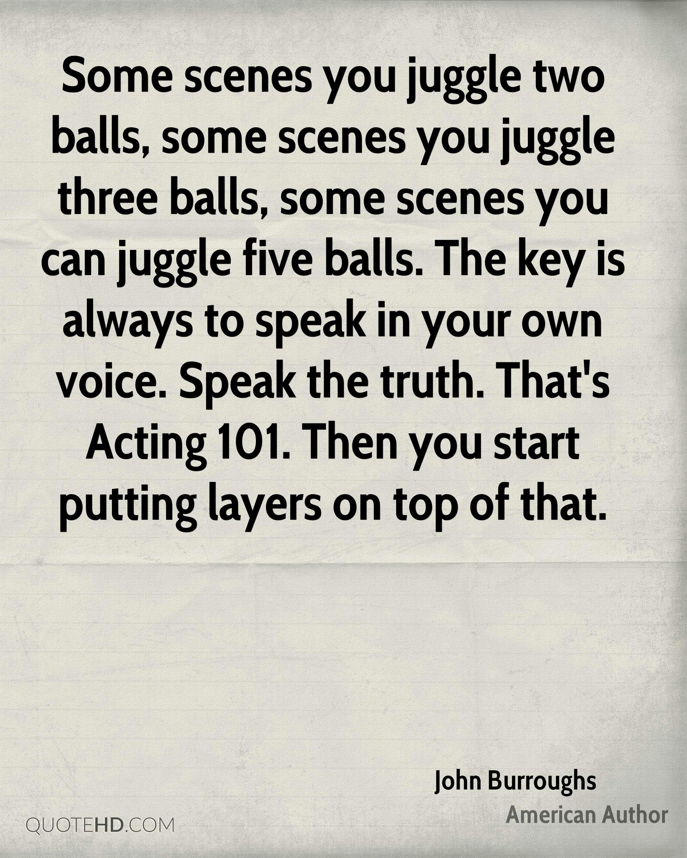 Some scenes you juggle two balls, some scenes you juggle three balls, some scenes you can juggle five balls. The key is always to speak in your own voice. Speak the truth. That's Acting 101. Then you start putting layers on top of that.