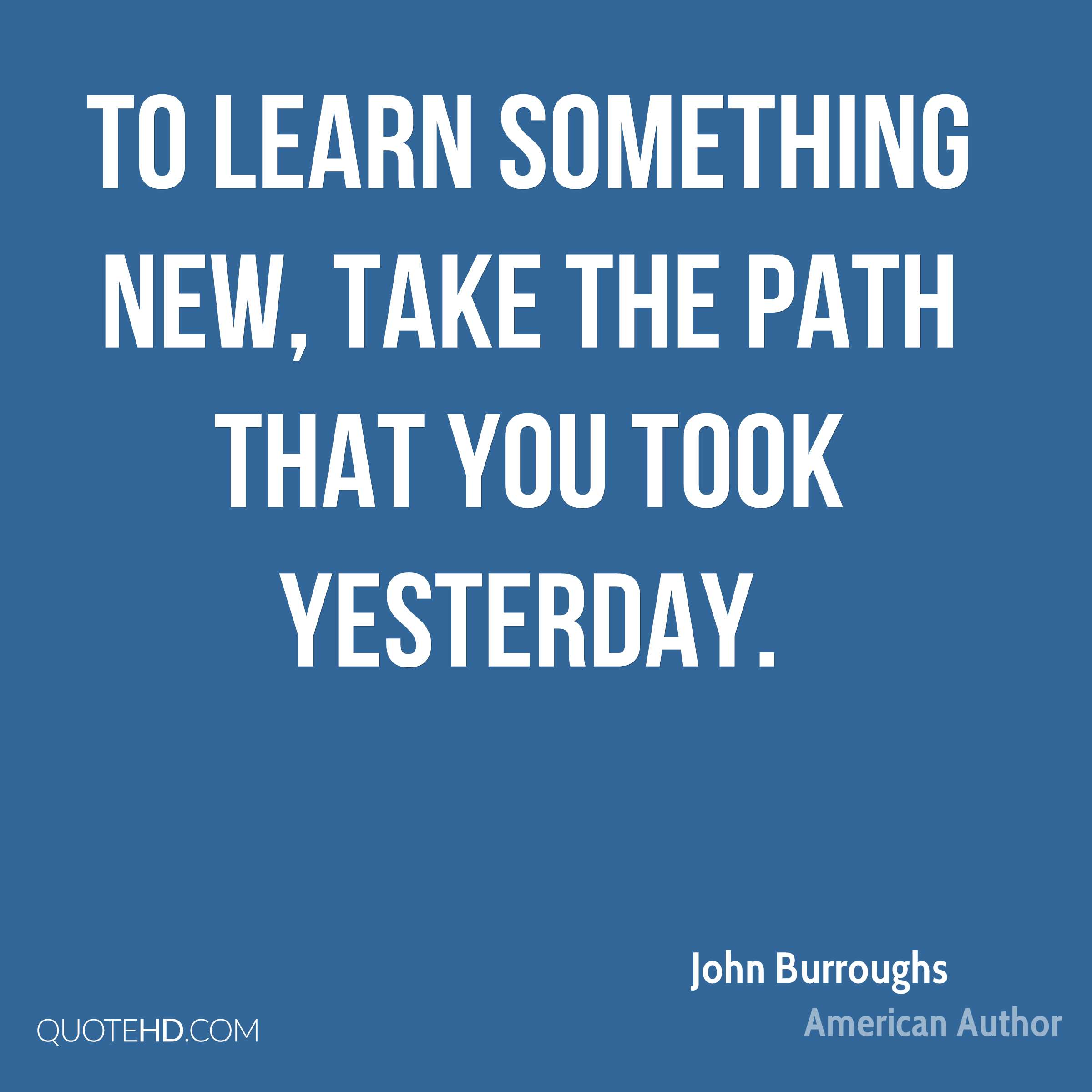 To learn something new, take the path that you took yesterday.