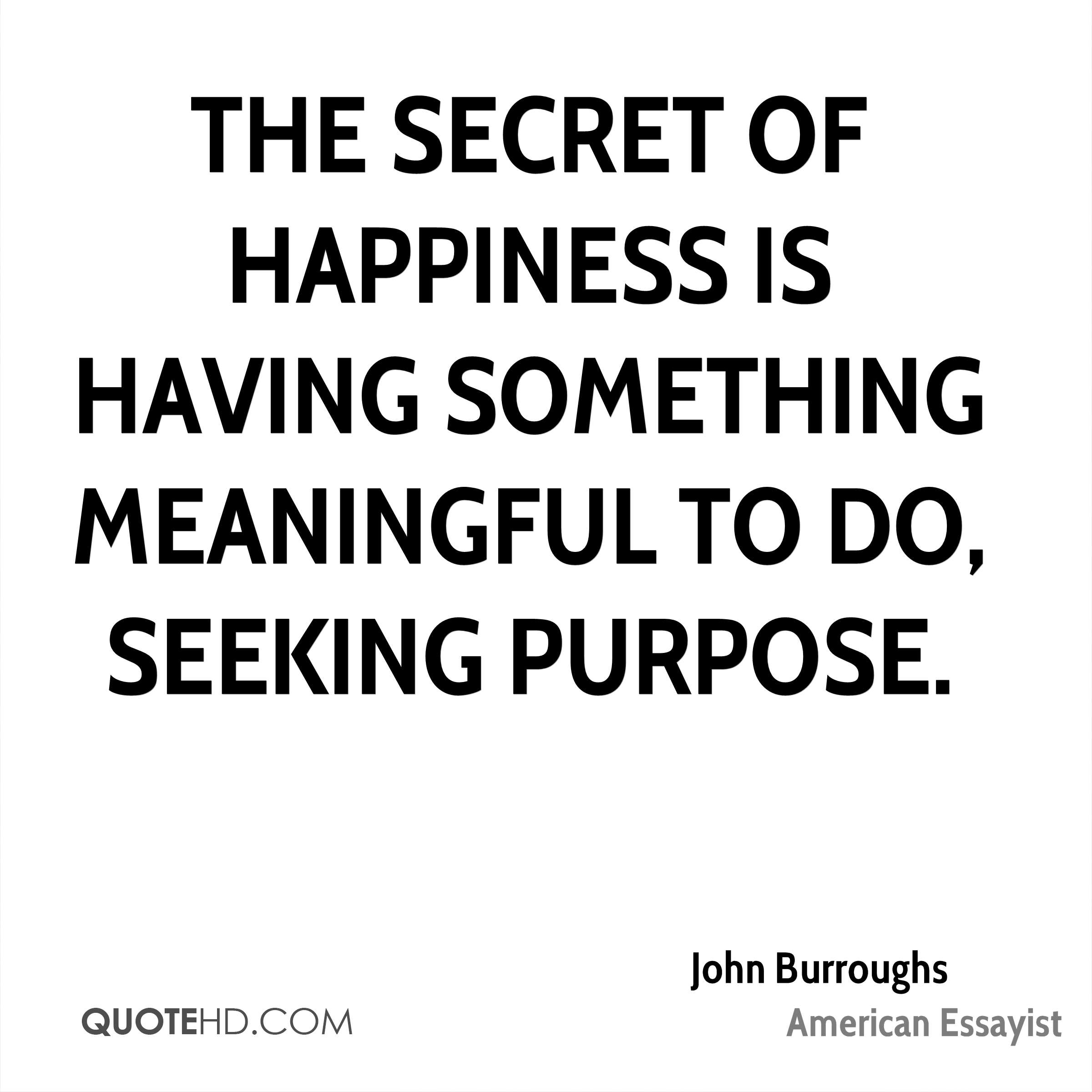 The secret of happiness is having something meaningful to do, seeking purpose.