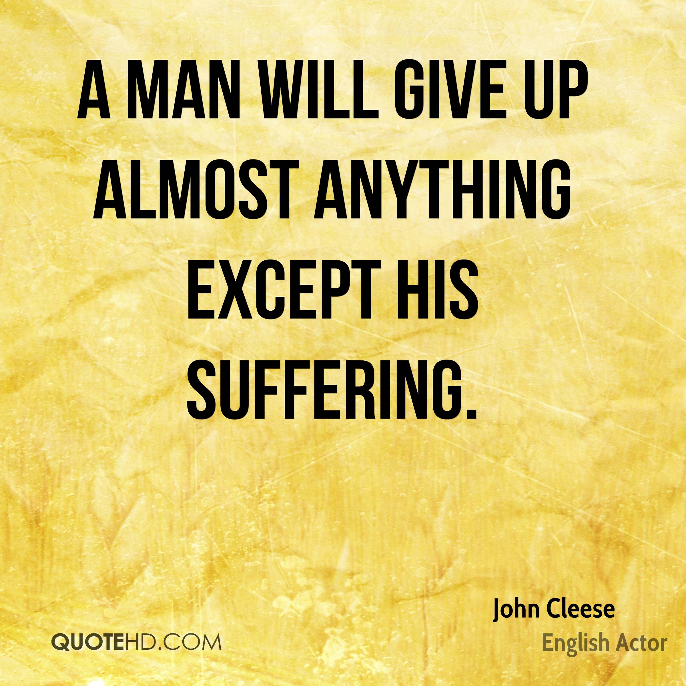 A man will give up almost anything except his suffering.