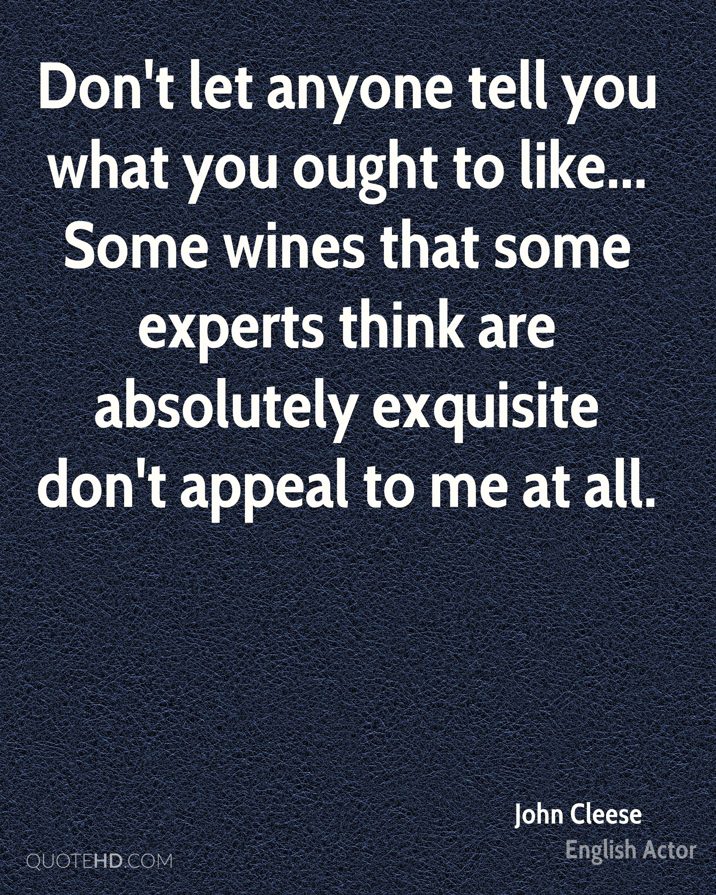 Don't let anyone tell you what you ought to like... Some wines that some experts think are absolutely exquisite don't appeal to me at all.