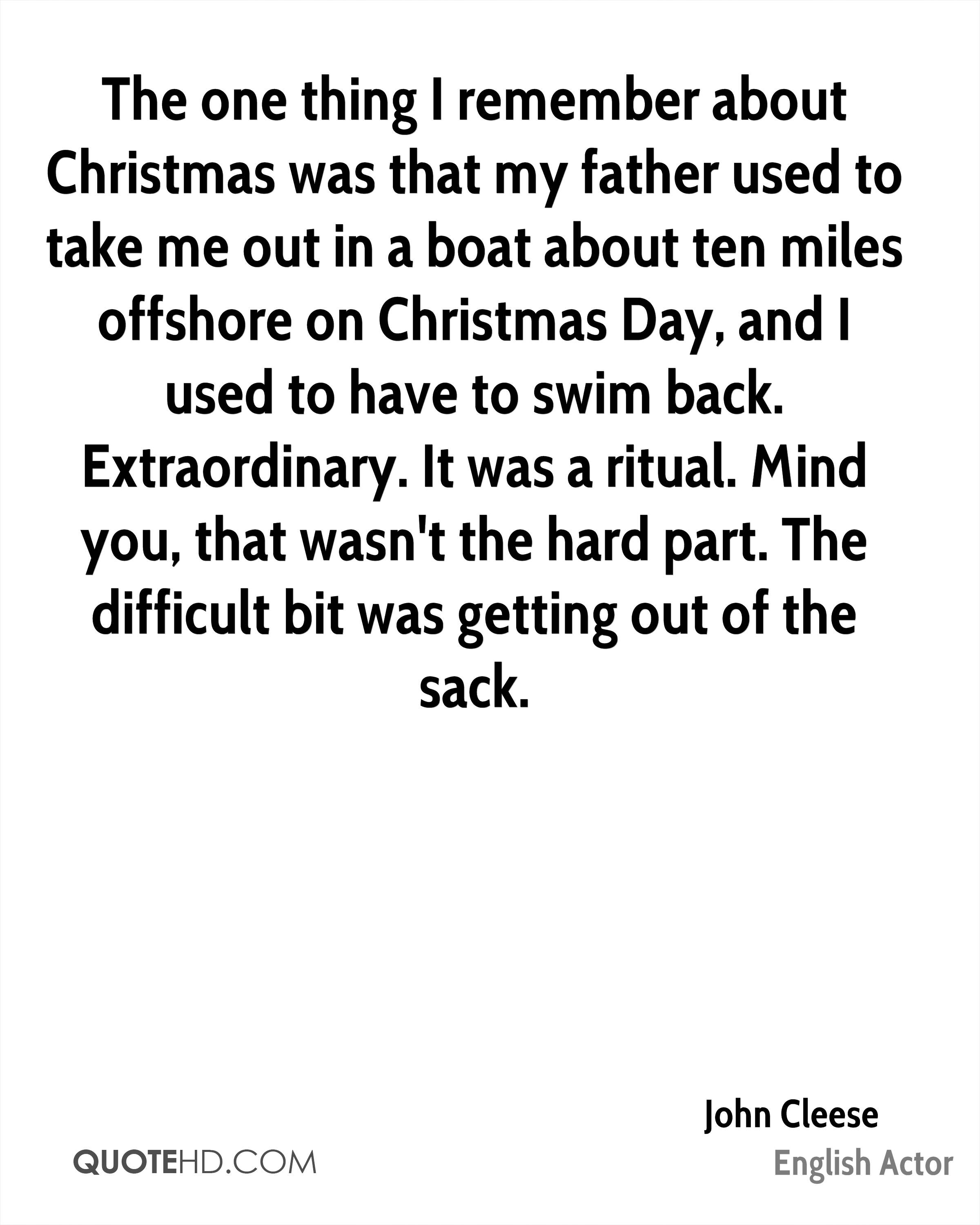 The one thing I remember about Christmas was that my father used to take me out in a boat about ten miles offshore on Christmas Day, and I used to have to swim back. Extraordinary. It was a ritual. Mind you, that wasn't the hard part. The difficult bit was getting out of the sack.