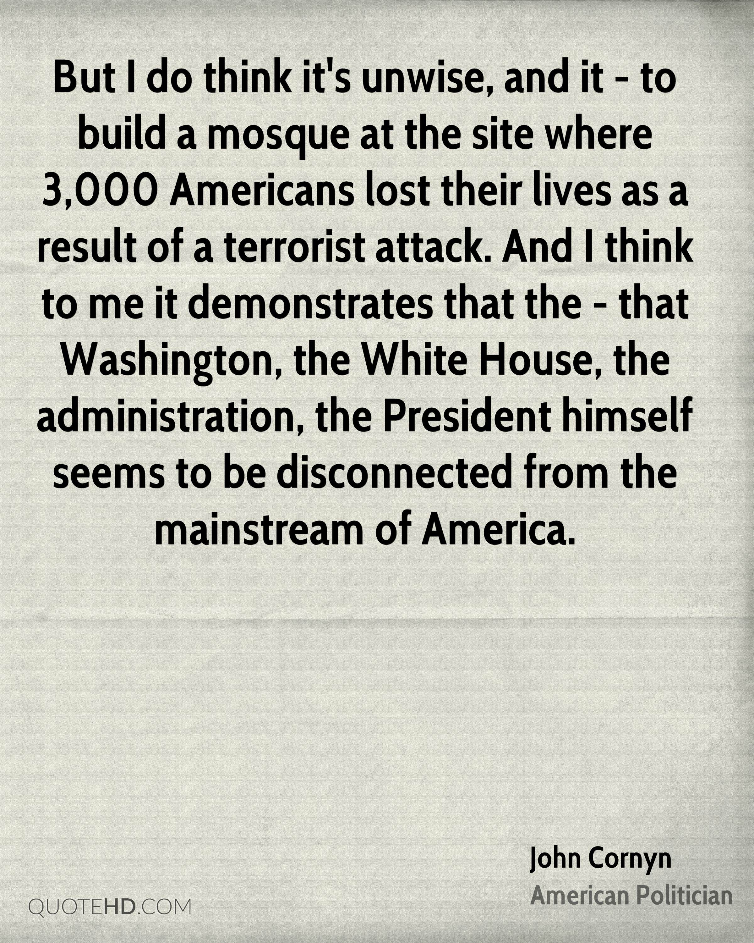 But I do think it's unwise, and it - to build a mosque at the site where 3,000 Americans lost their lives as a result of a terrorist attack. And I think to me it demonstrates that the - that Washington, the White House, the administration, the President himself seems to be disconnected from the mainstream of America.