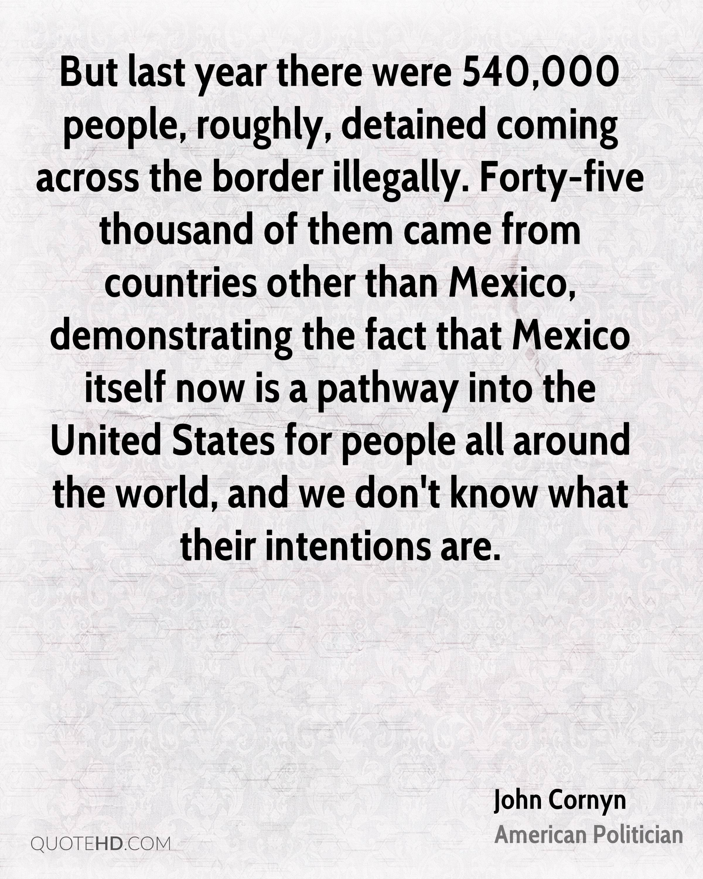 But last year there were 540,000 people, roughly, detained coming across the border illegally. Forty-five thousand of them came from countries other than Mexico, demonstrating the fact that Mexico itself now is a pathway into the United States for people all around the world, and we don't know what their intentions are.