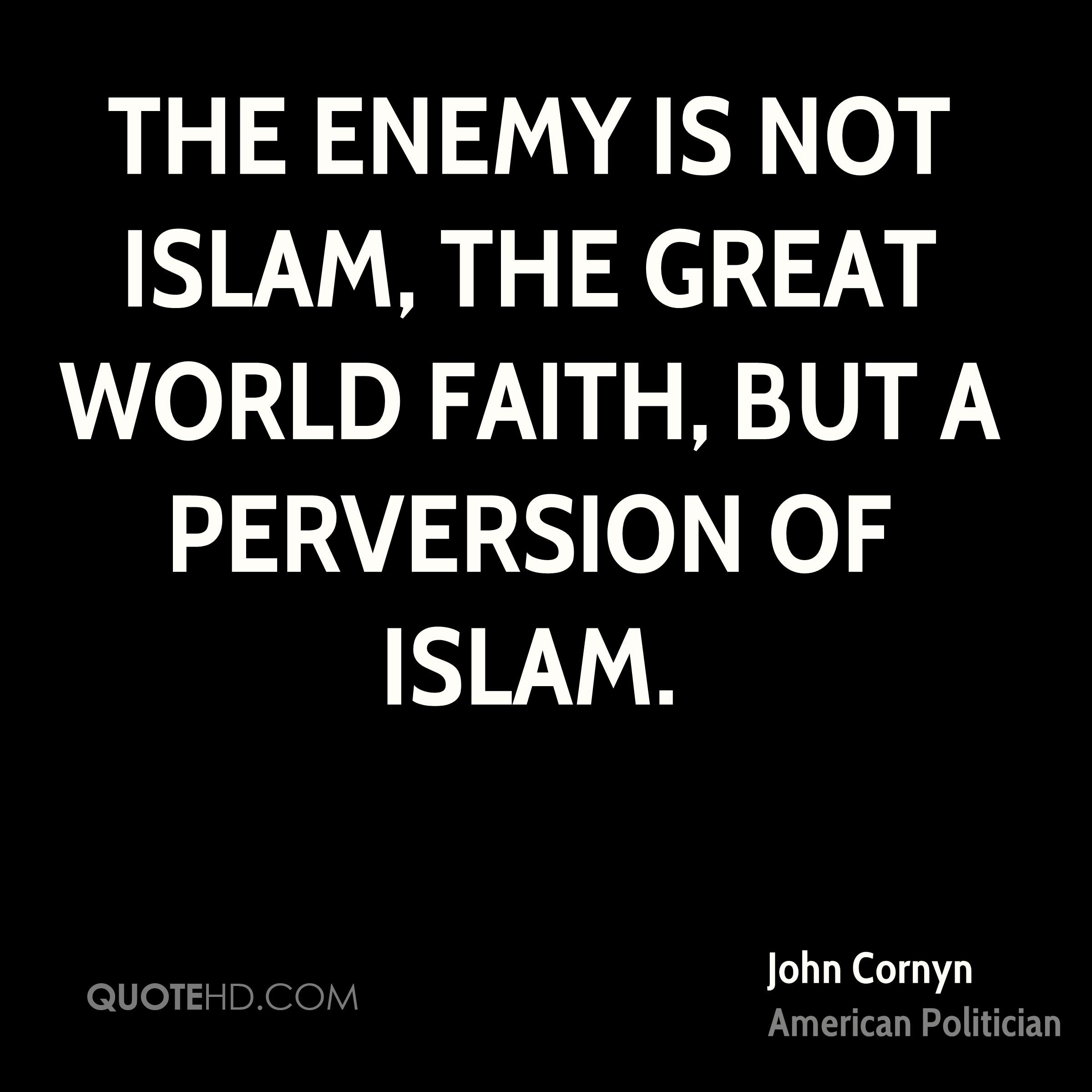 The enemy is not Islam, the great world faith, but a perversion of Islam.