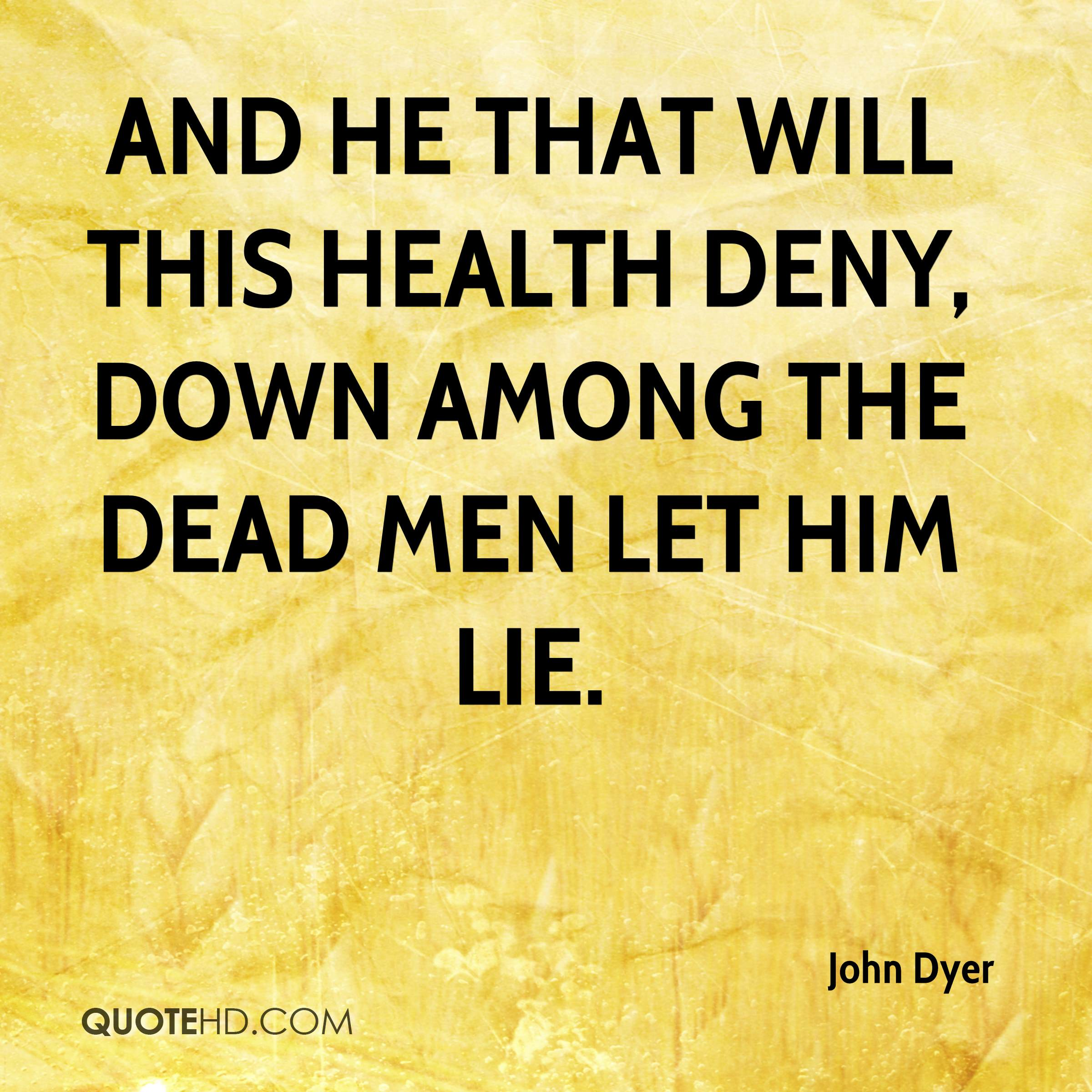 And he that will this health deny, down among the dead men let him lie.