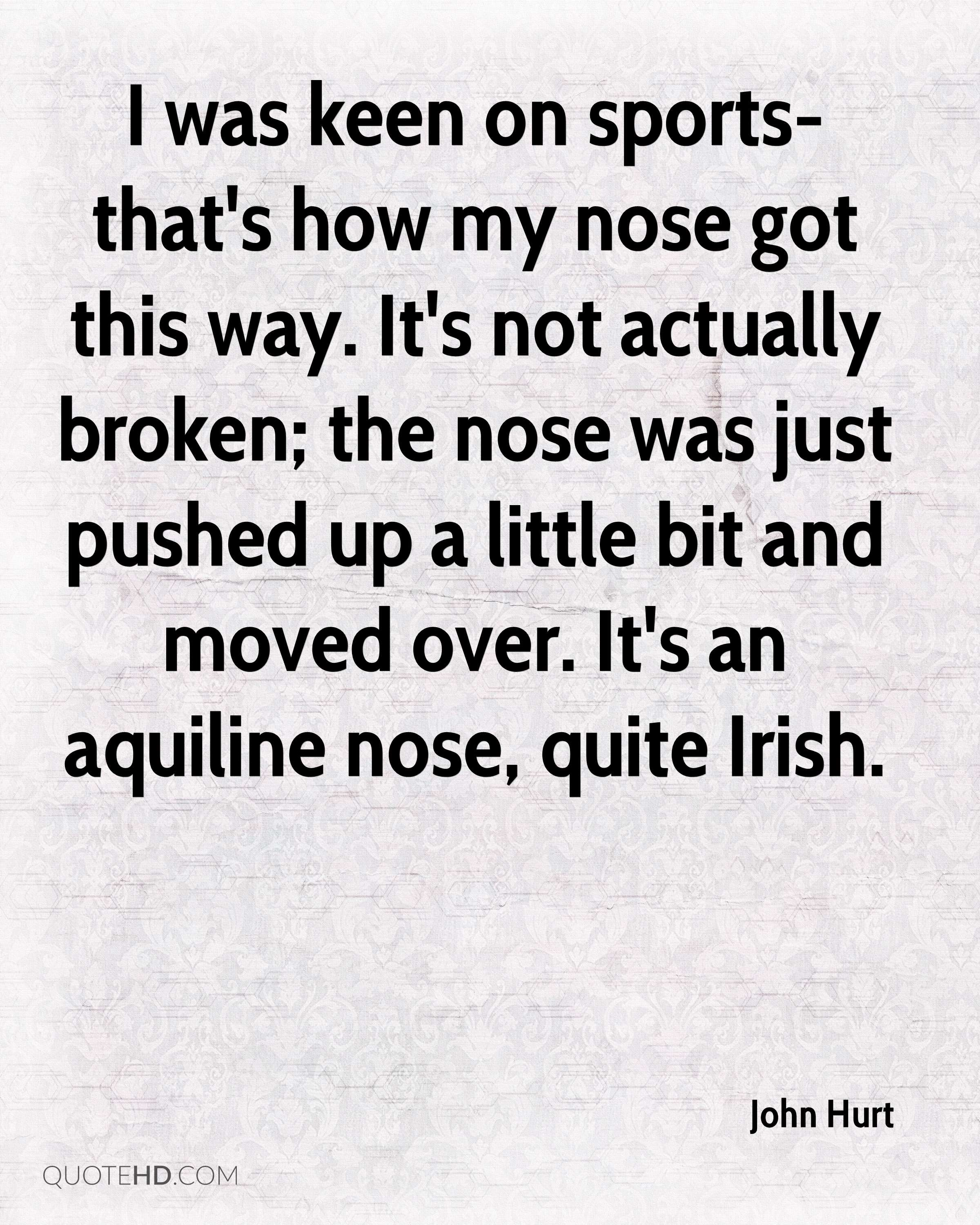 I was keen on sports-that's how my nose got this way. It's not actually broken; the nose was just pushed up a little bit and moved over. It's an aquiline nose, quite Irish.