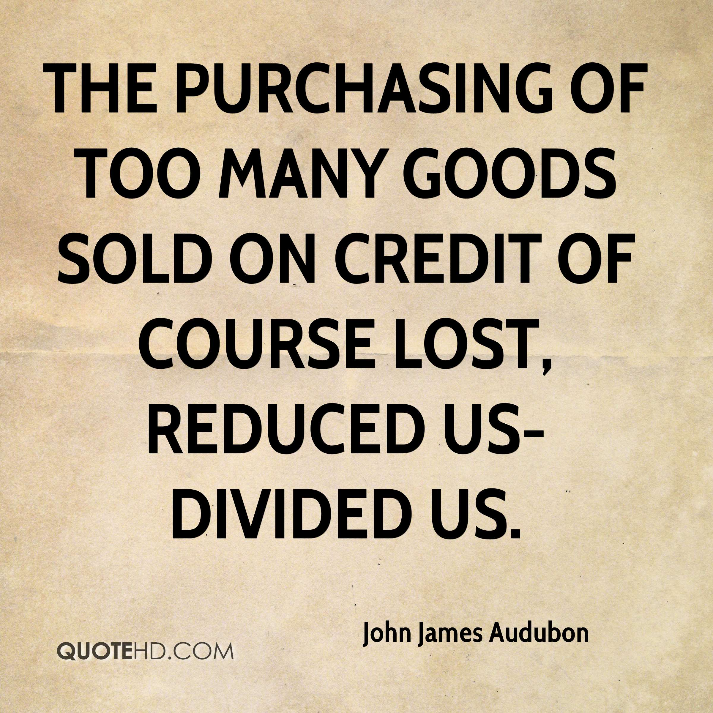 The Purchasing of Too Many goods sold on credit of course Lost, reduced us-Divided us.