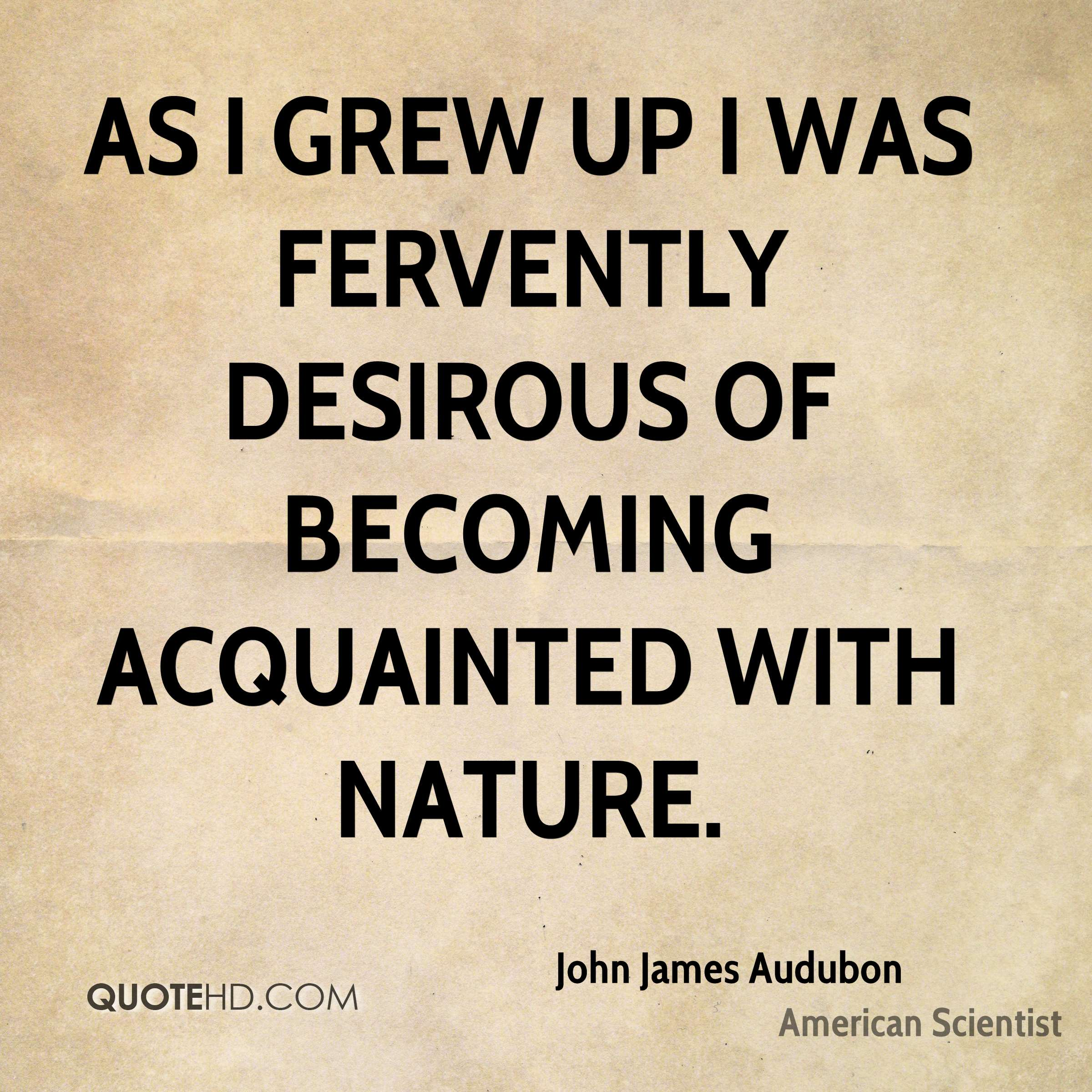 As I grew up I was fervently desirous of becoming acquainted with Nature.