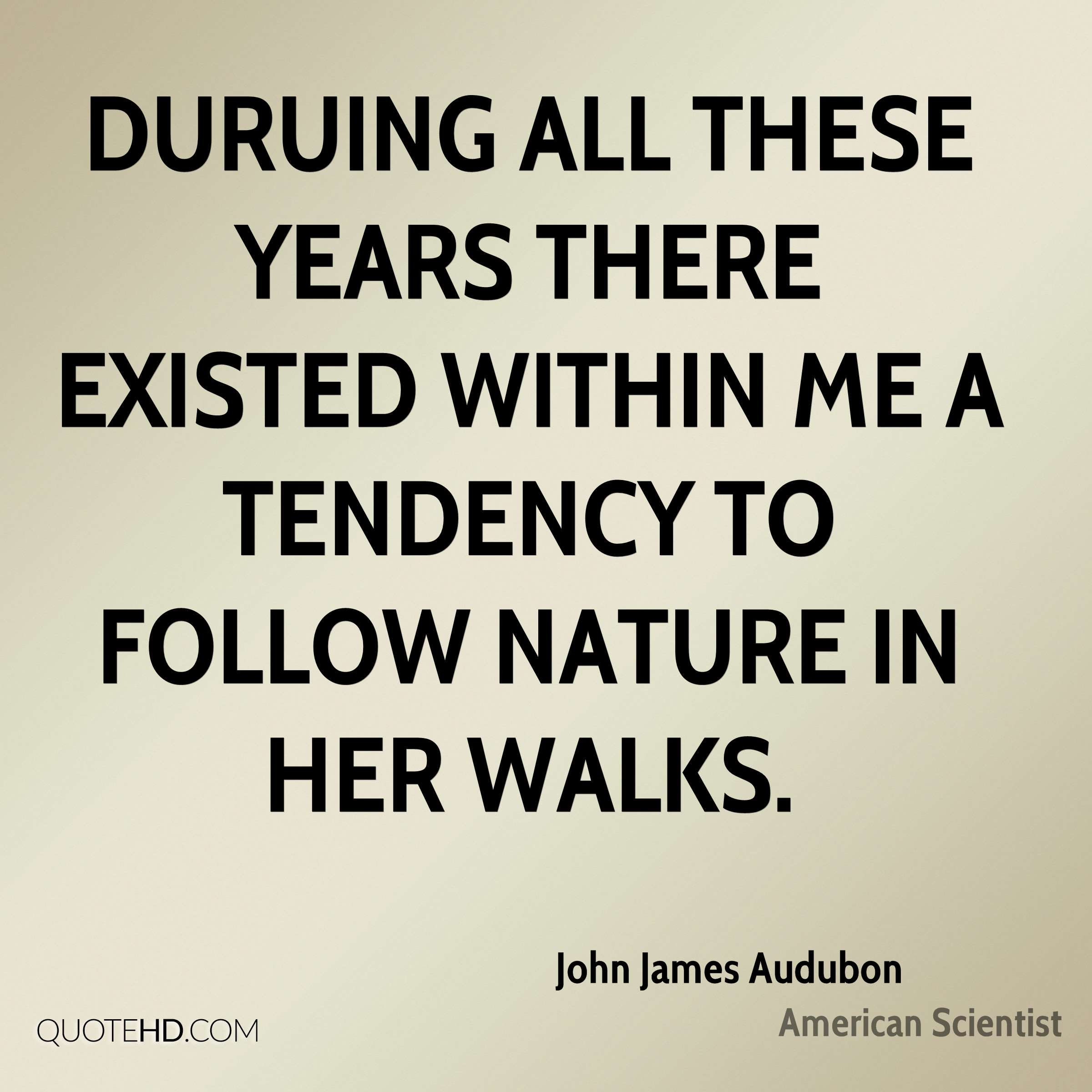 Duruing all these years there existed within me a tendency to follow Nature in her walks.
