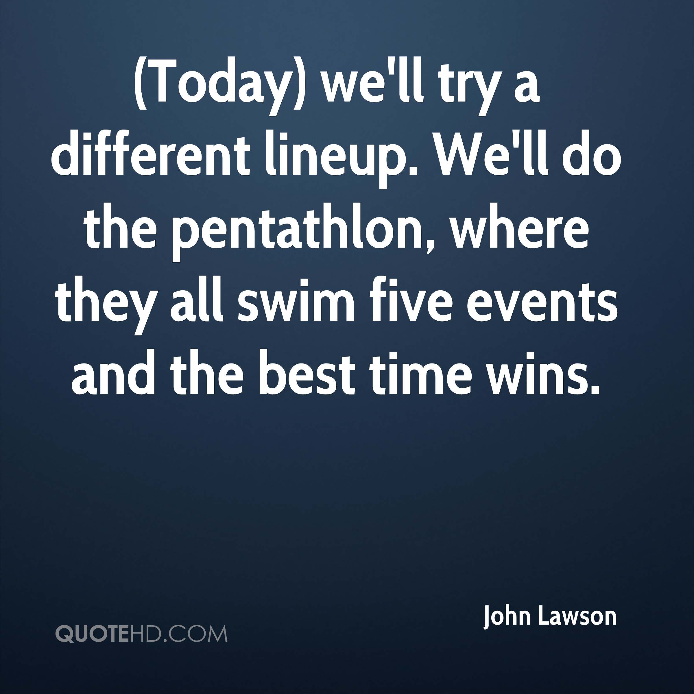 (Today) we'll try a different lineup. We'll do the pentathlon, where they all swim five events and the best time wins.
