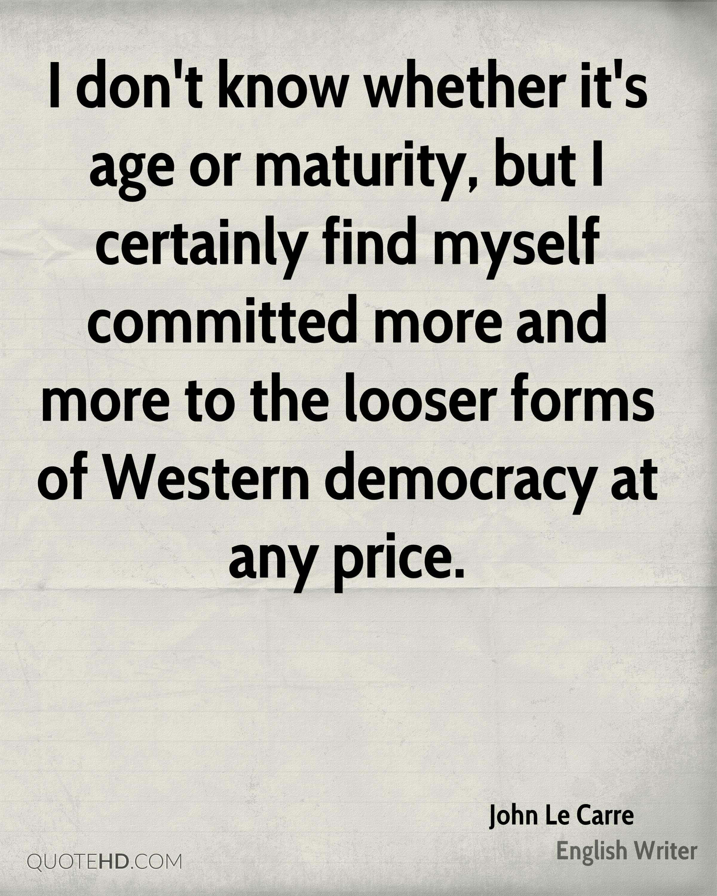 I don't know whether it's age or maturity, but I certainly find myself committed more and more to the looser forms of Western democracy at any price.