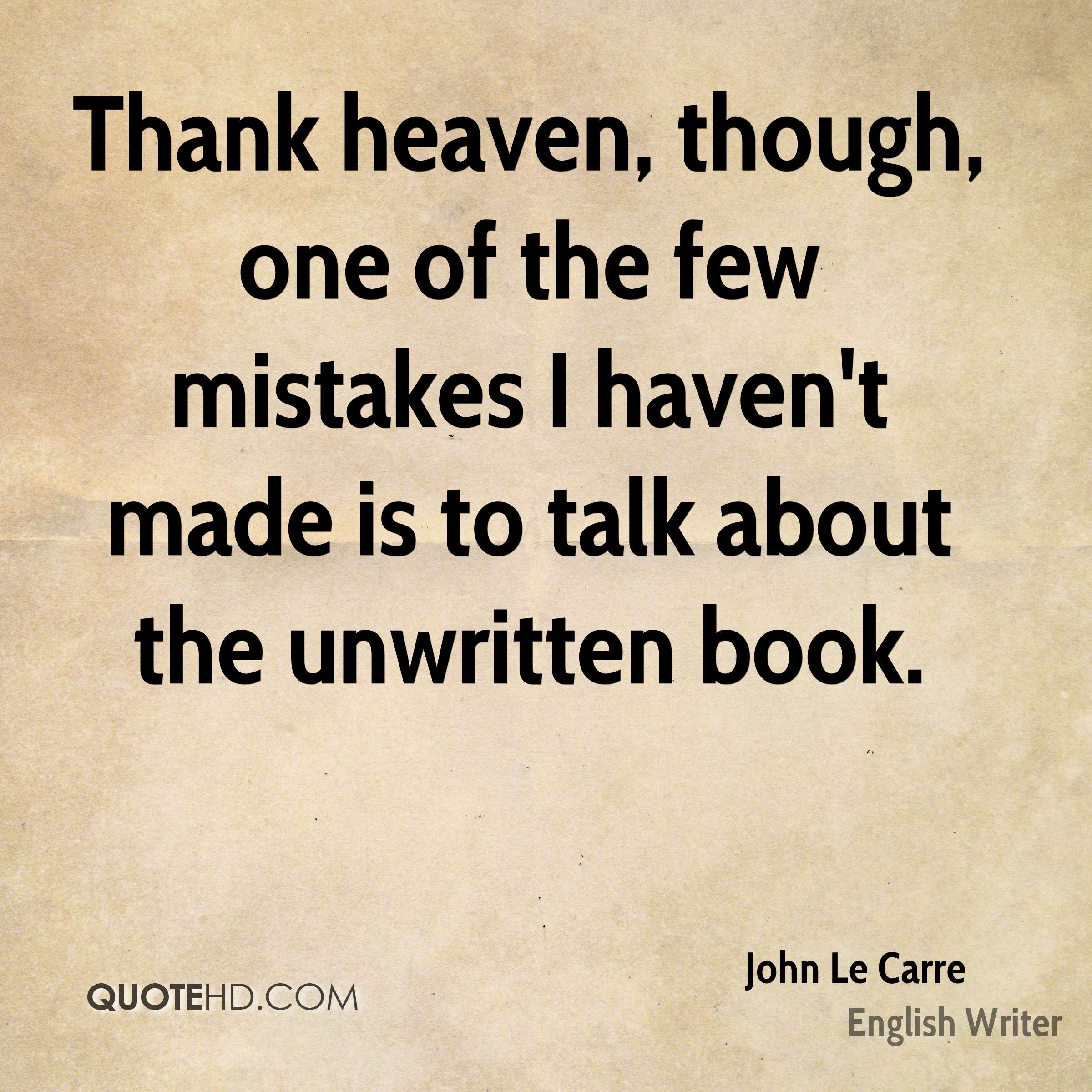 Thank heaven, though, one of the few mistakes I haven't made is to talk about the unwritten book.
