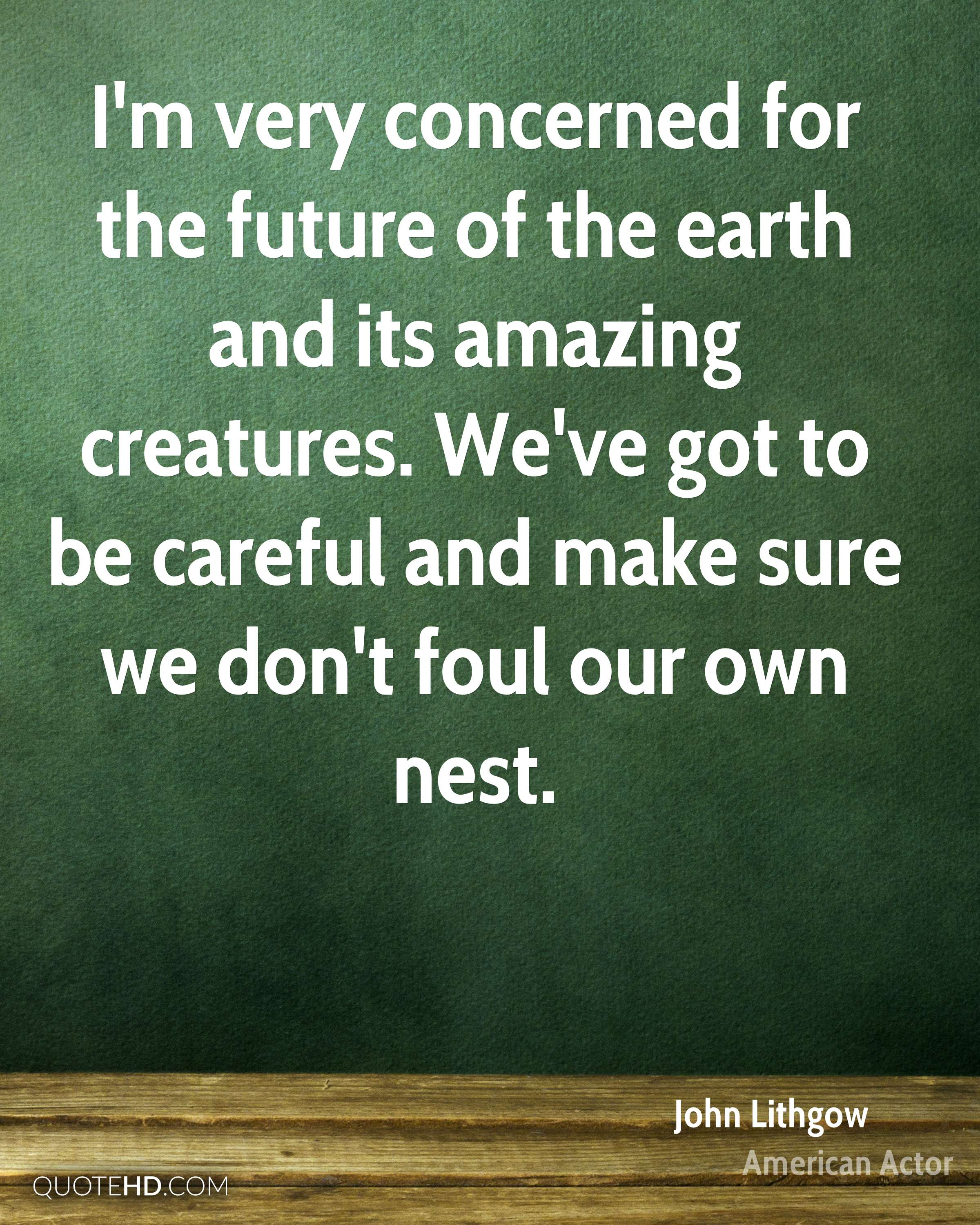 I'm very concerned for the future of the earth and its amazing creatures. We've got to be careful and make sure we don't foul our own nest.