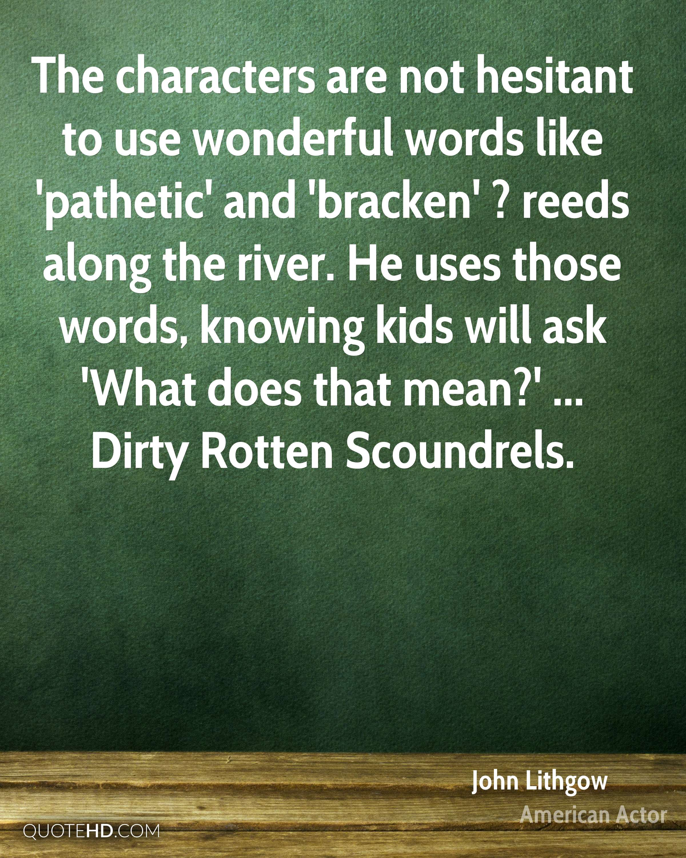 The characters are not hesitant to use wonderful words like 'pathetic' and 'bracken' ? reeds along the river. He uses those words, knowing kids will ask 'What does that mean?' ... Dirty Rotten Scoundrels.