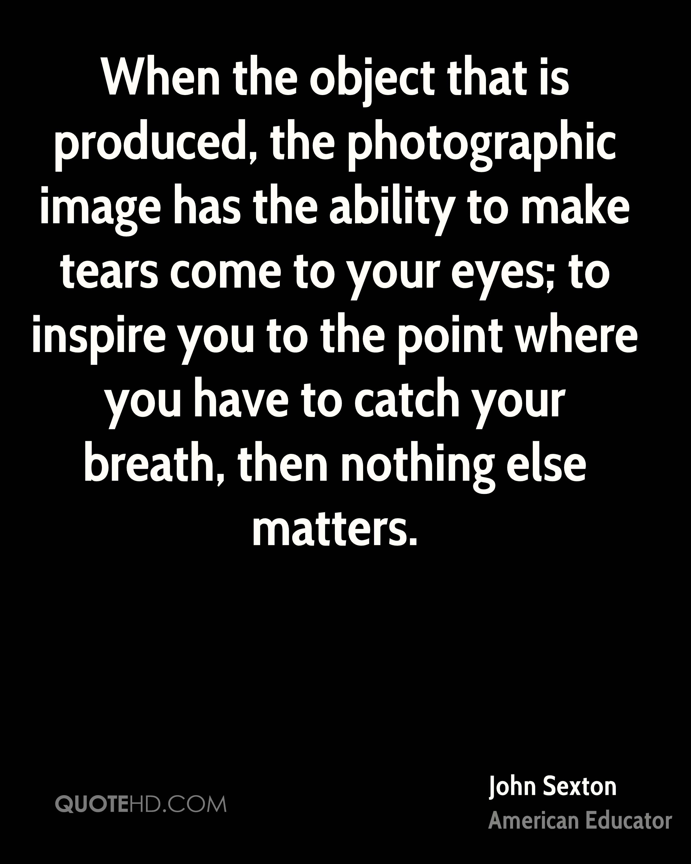 When the object that is produced, the photographic image has the ability to make tears come to your eyes; to inspire you to the point where you have to catch your breath, then nothing else matters.
