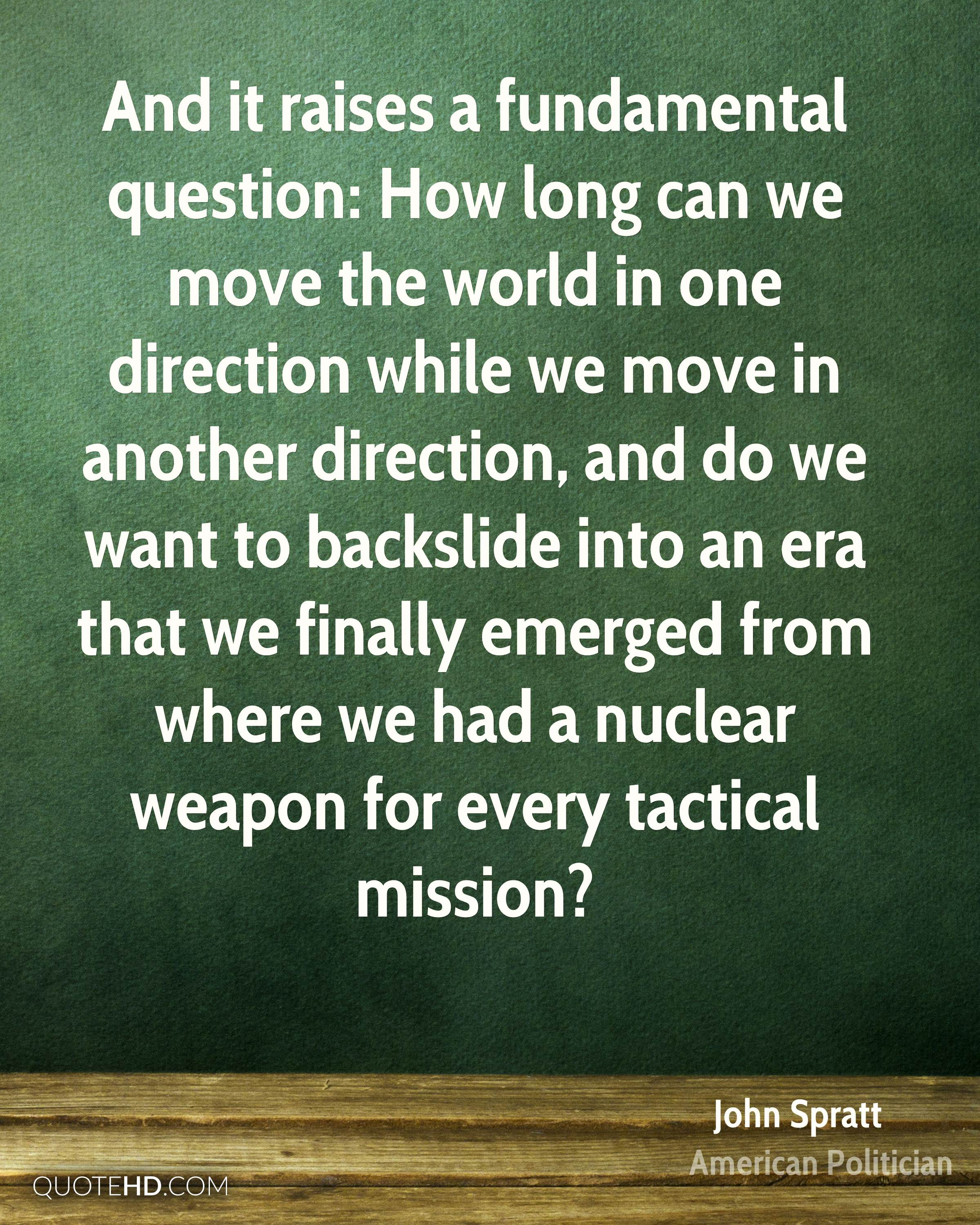 And it raises a fundamental question: How long can we move the world in one direction while we move in another direction, and do we want to backslide into an era that we finally emerged from where we had a nuclear weapon for every tactical mission?