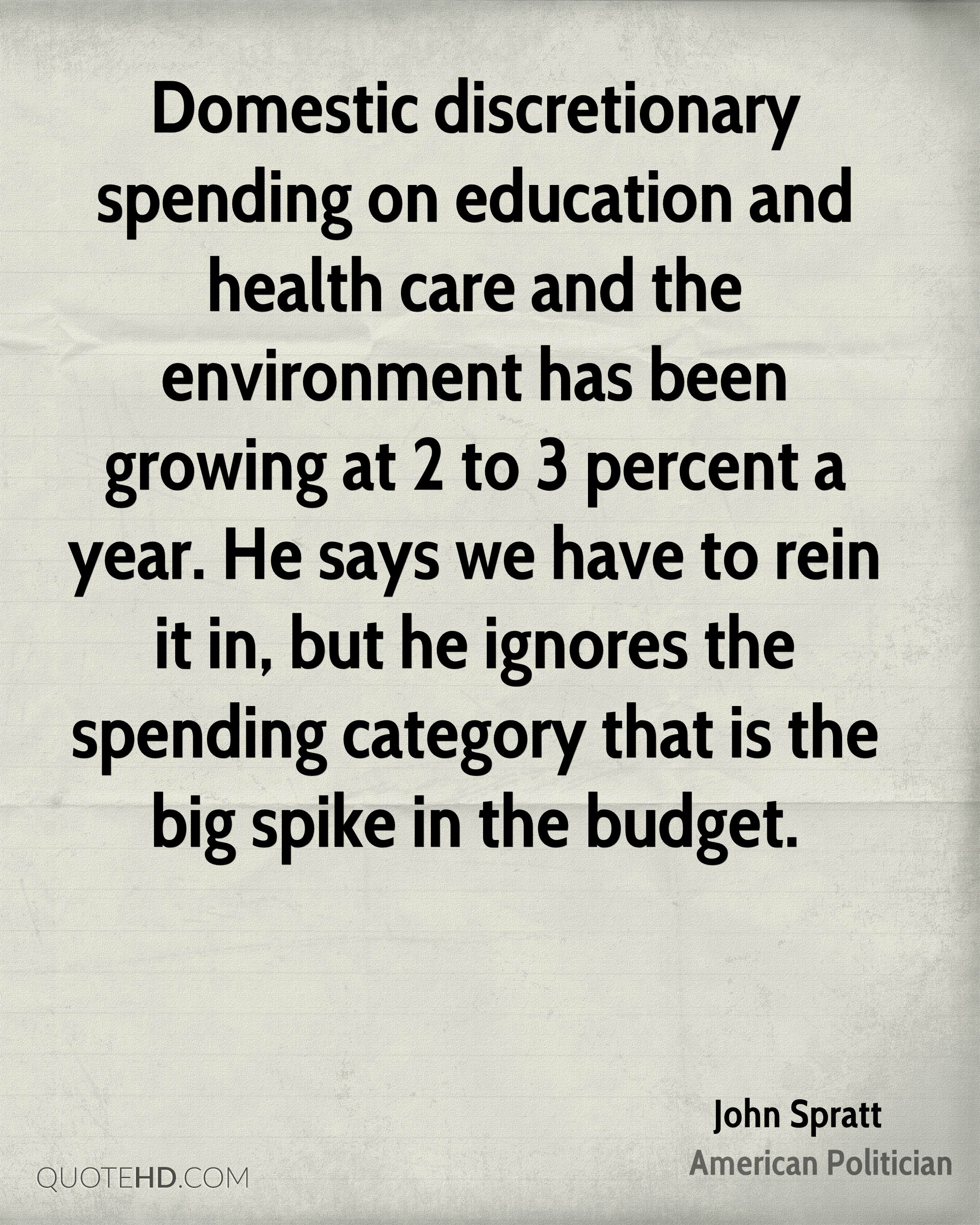 Domestic discretionary spending on education and health care and the environment has been growing at 2 to 3 percent a year. He says we have to rein it in, but he ignores the spending category that is the big spike in the budget.