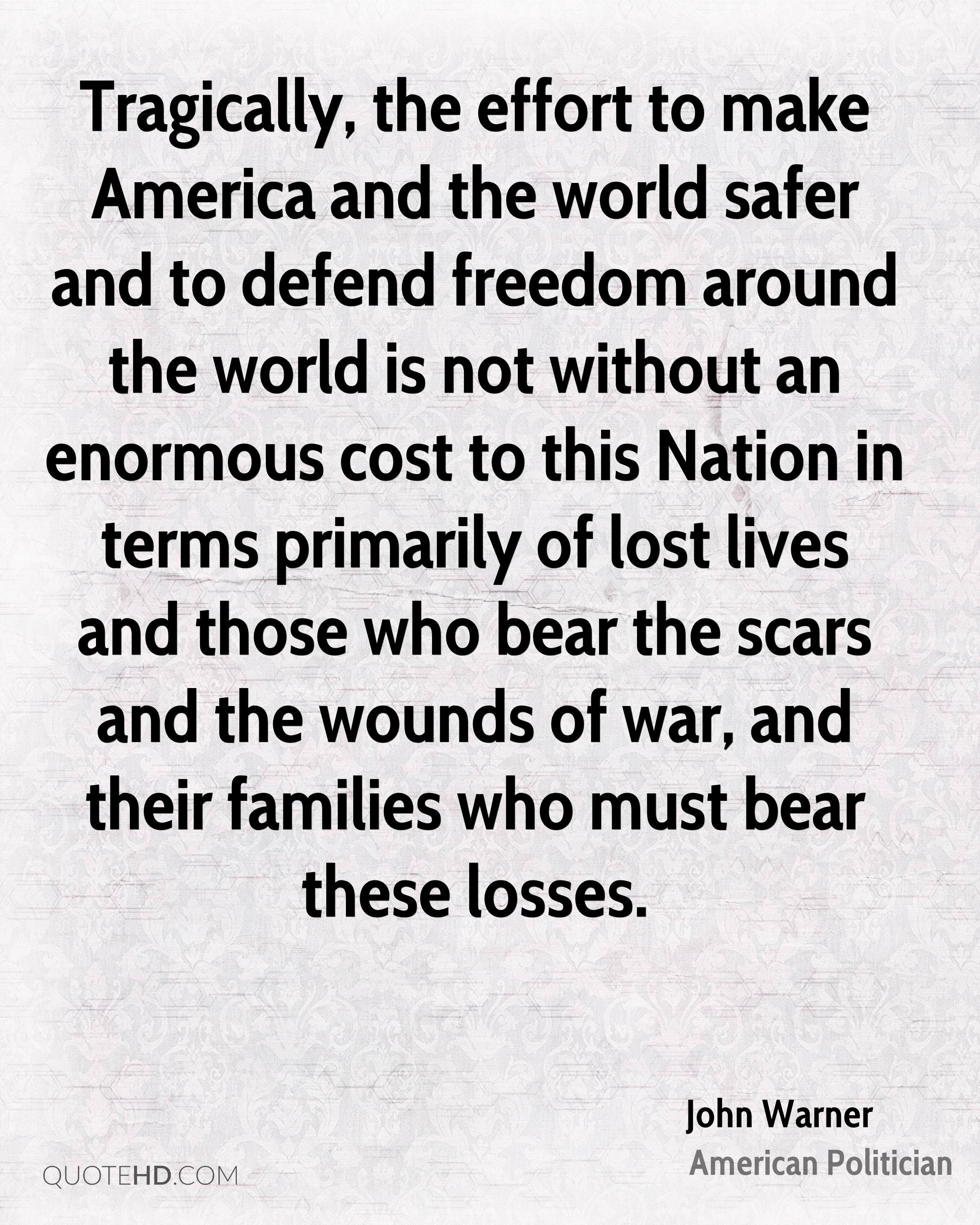 Tragically, the effort to make America and the world safer and to defend freedom around the world is not without an enormous cost to this Nation in terms primarily of lost lives and those who bear the scars and the wounds of war, and their families who must bear these losses.