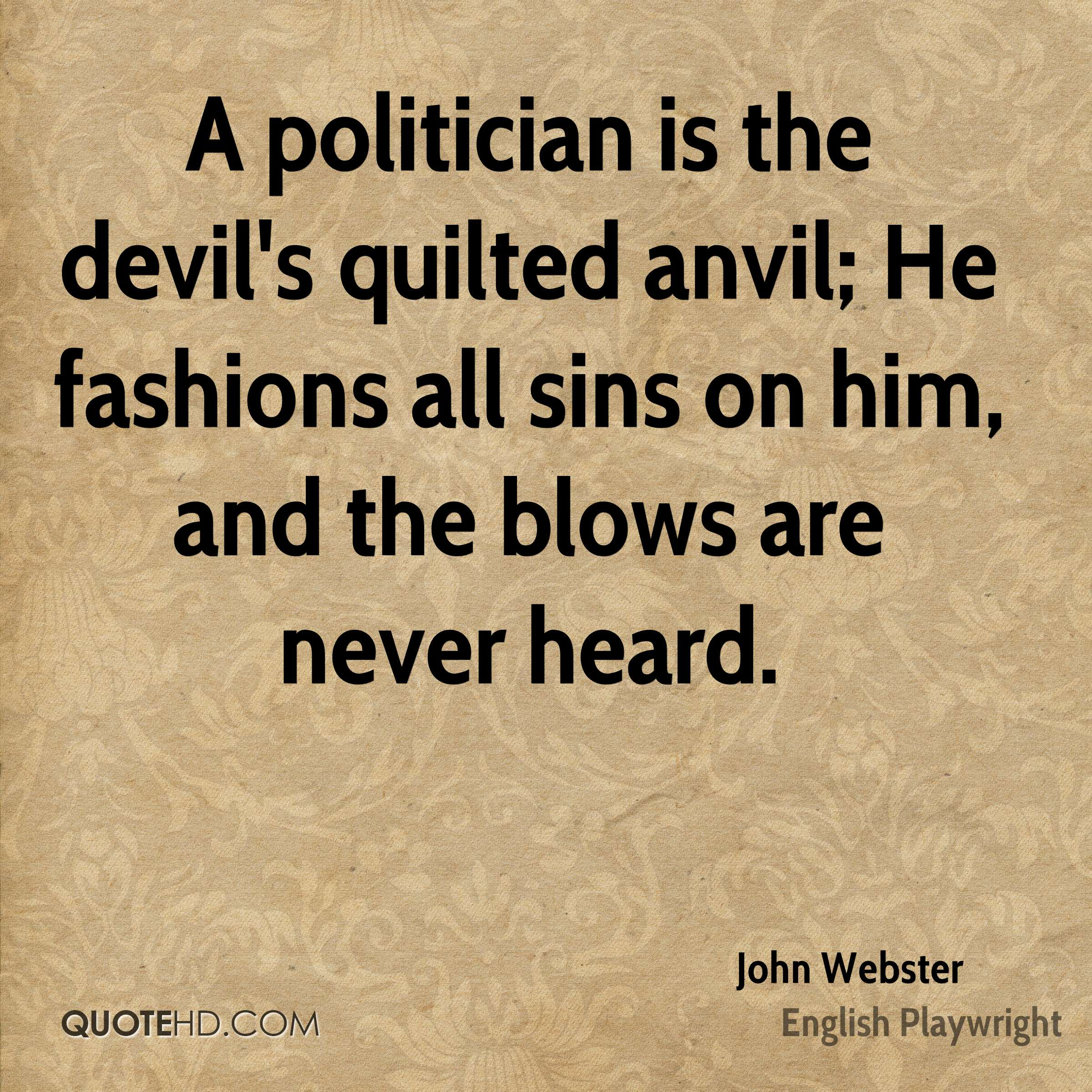 A politician is the devil's quilted anvil; He fashions all sins on him, and the blows are never heard.