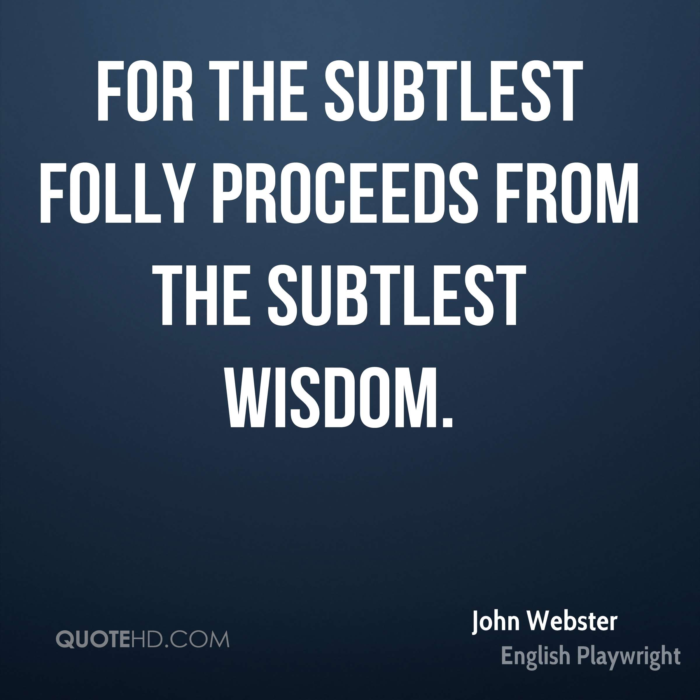 For the subtlest folly proceeds from the subtlest wisdom.
