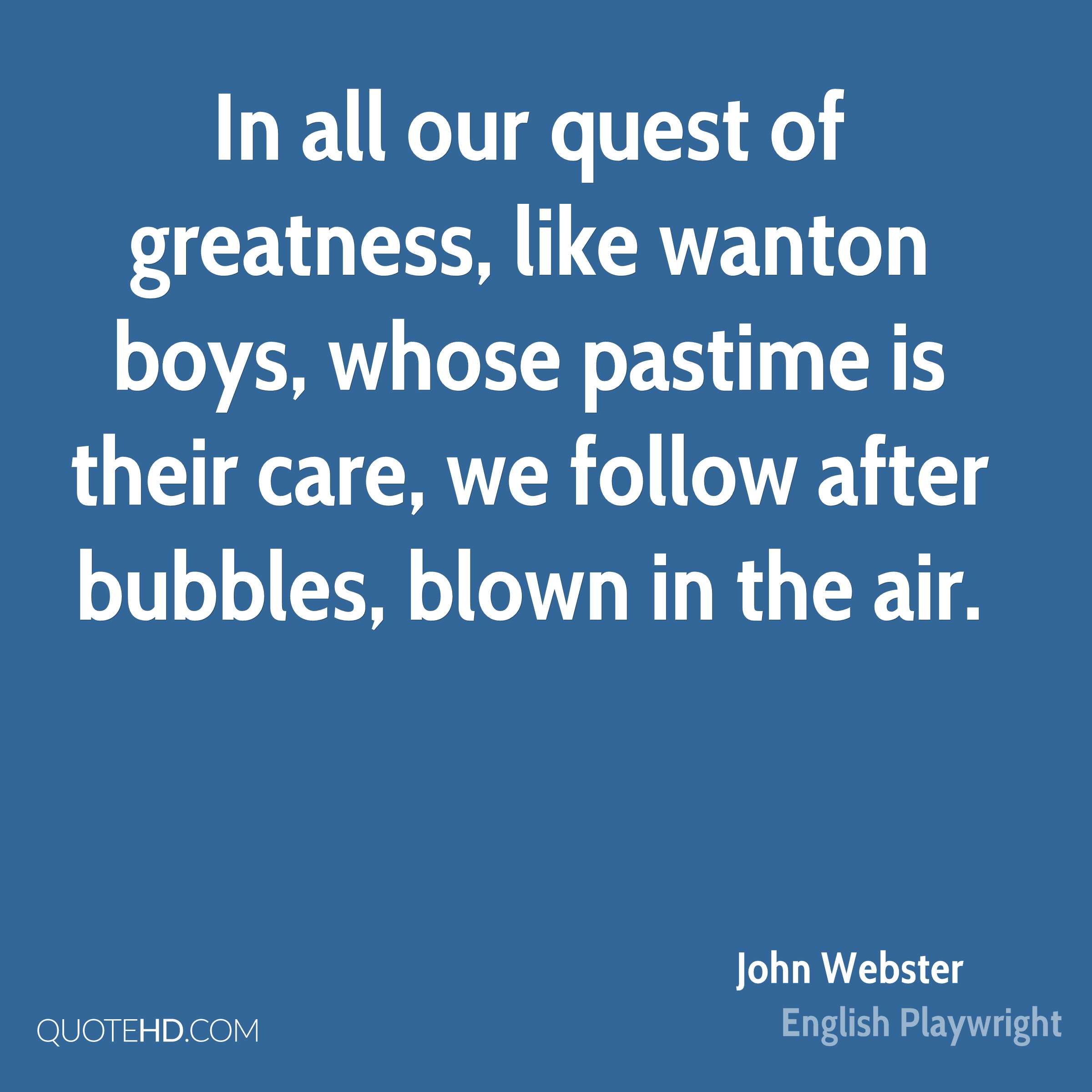 In all our quest of greatness, like wanton boys, whose pastime is their care, we follow after bubbles, blown in the air.