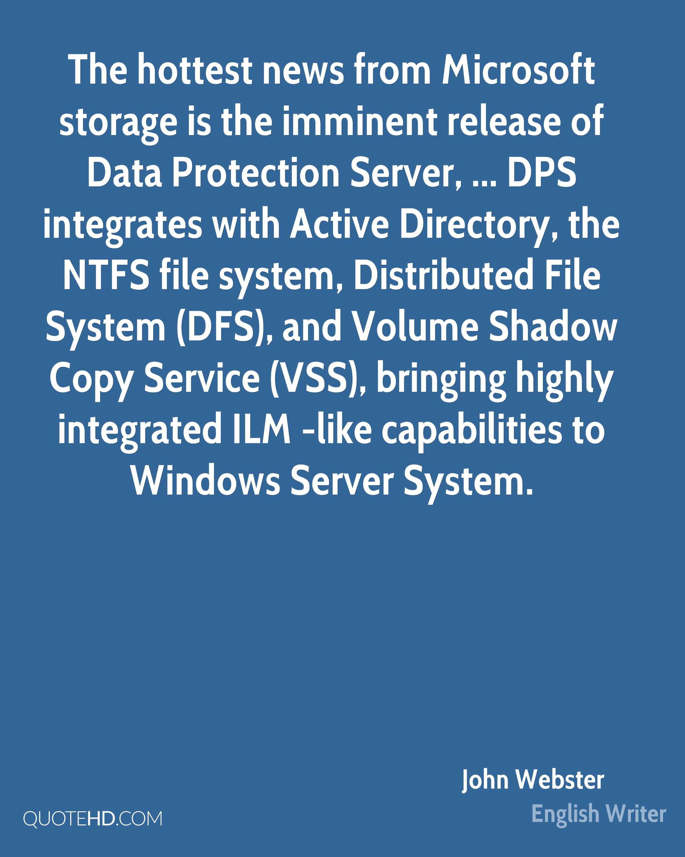 The hottest news from Microsoft storage is the imminent release of Data Protection Server, ... DPS integrates with Active Directory, the NTFS file system, Distributed File System (DFS), and Volume Shadow Copy Service (VSS), bringing highly integrated ILM -like capabilities to Windows Server System.