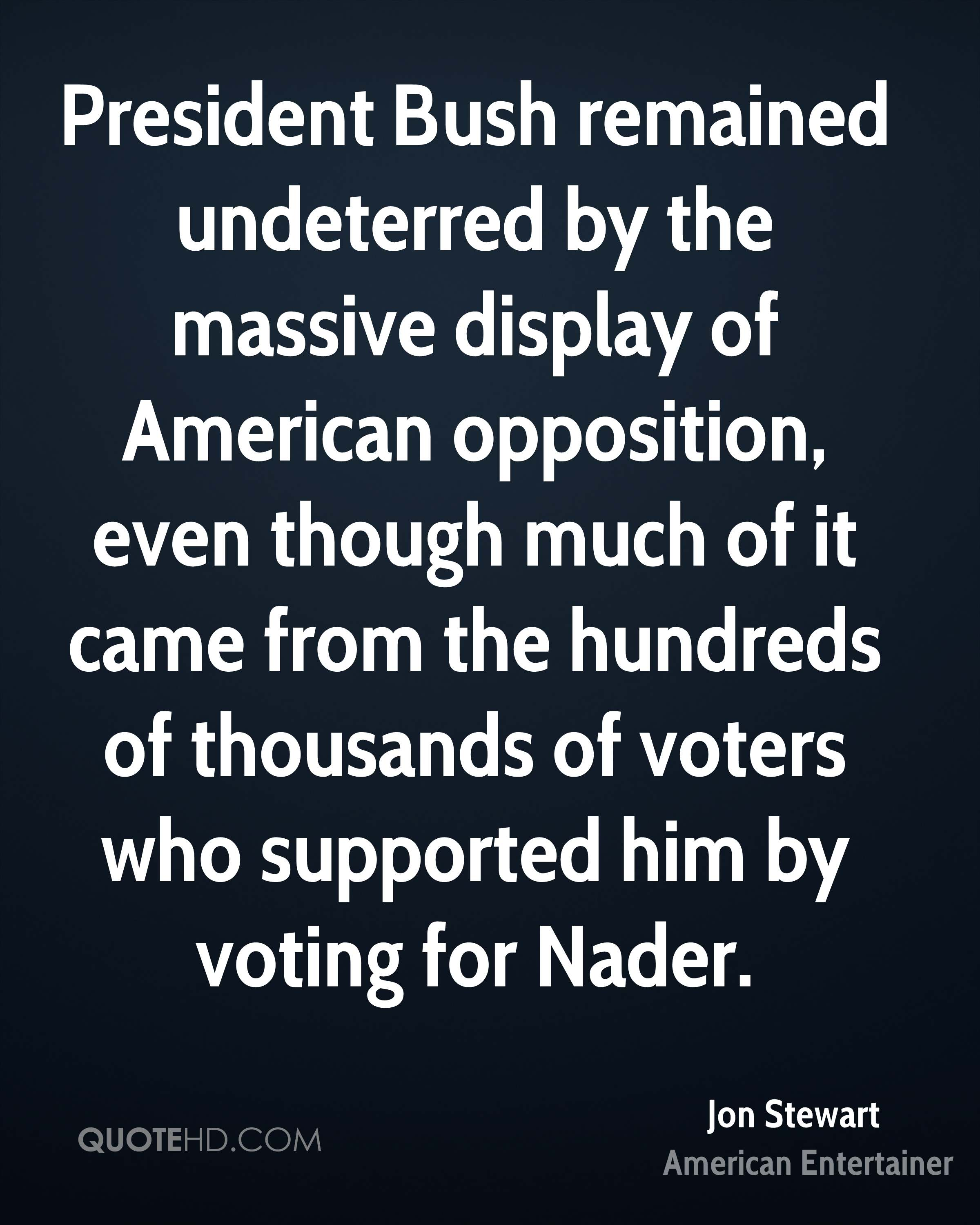 President Bush remained undeterred by the massive display of American opposition, even though much of it came from the hundreds of thousands of voters who supported him by voting for Nader.
