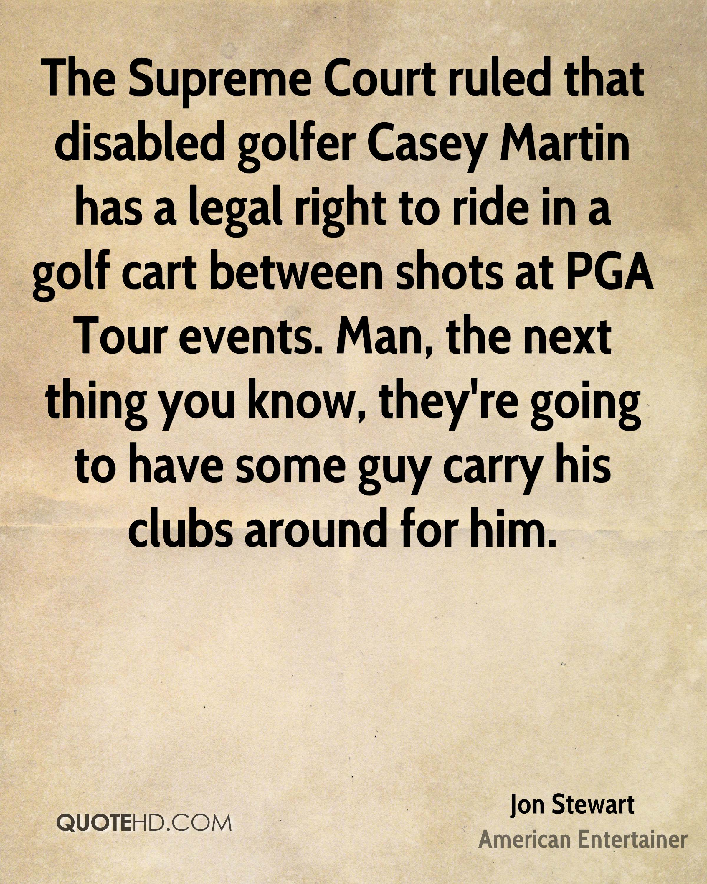The Supreme Court ruled that disabled golfer Casey Martin has a legal right to ride in a golf cart between shots at PGA Tour events. Man, the next thing you know, they're going to have some guy carry his clubs around for him.