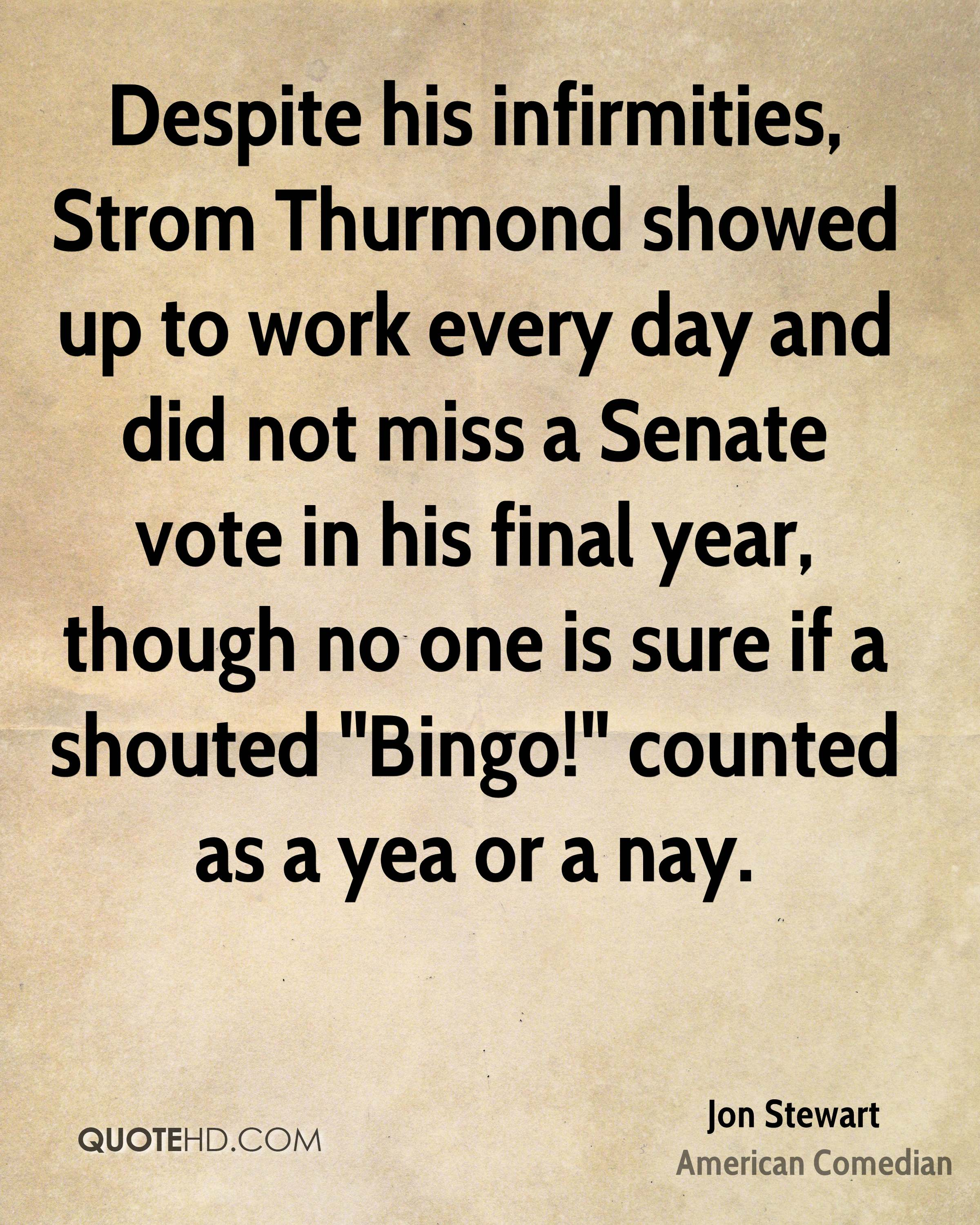 "Despite his infirmities, Strom Thurmond showed up to work every day and did not miss a Senate vote in his final year, though no one is sure if a shouted ""Bingo!"" counted as a yea or a nay."