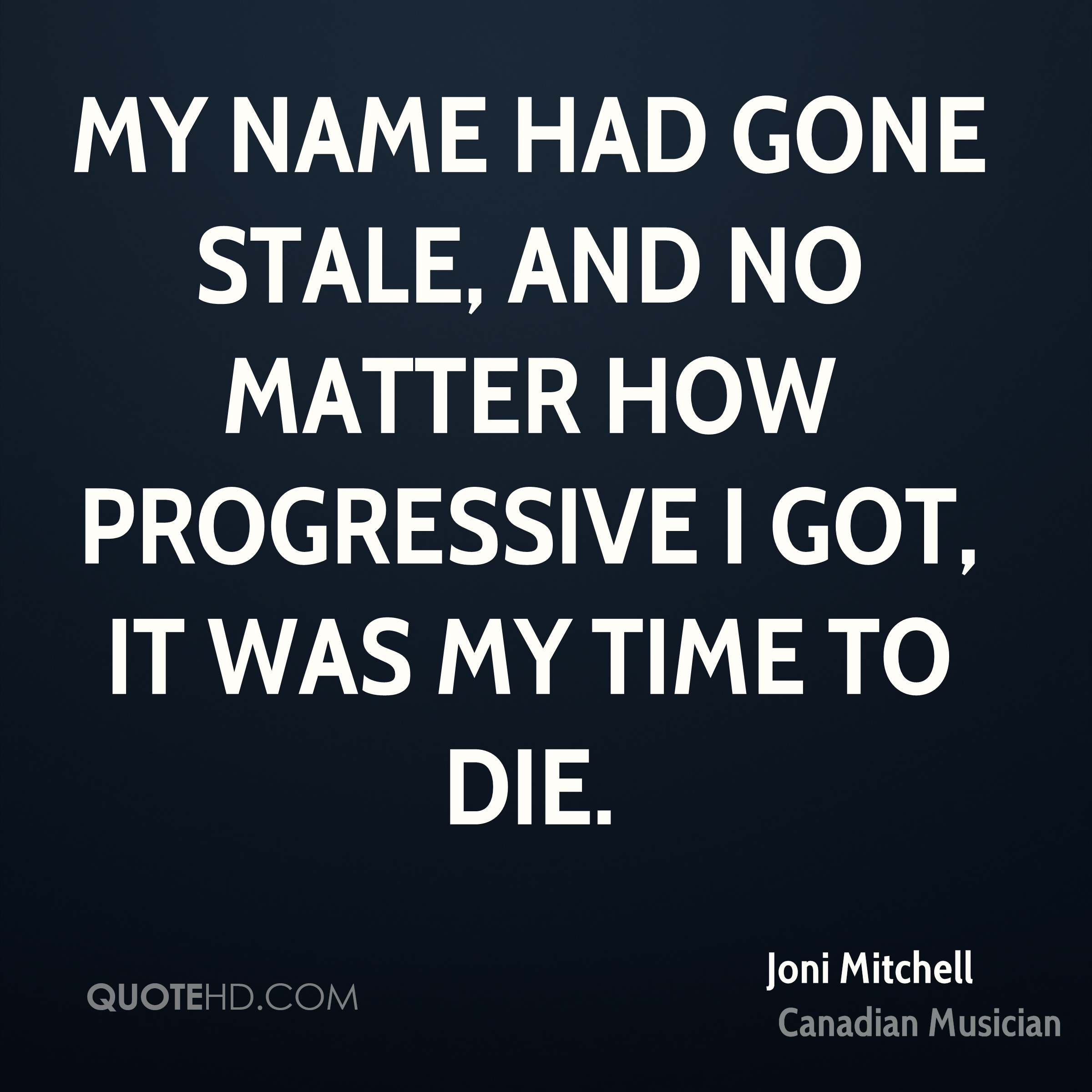 My name had gone stale, and no matter how progressive I got, it was my time to die.
