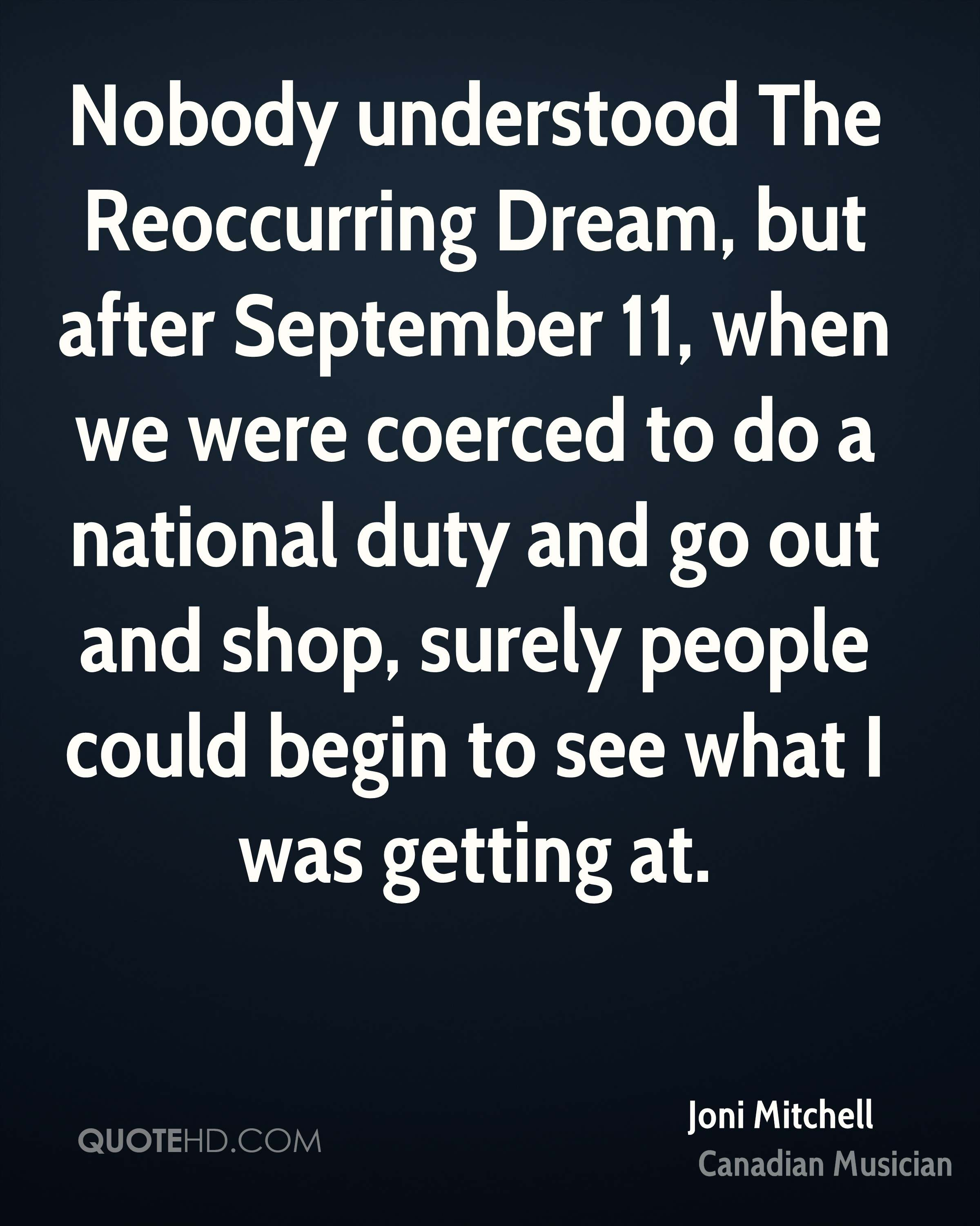 Nobody understood The Reoccurring Dream, but after September 11, when we were coerced to do a national duty and go out and shop, surely people could begin to see what I was getting at.