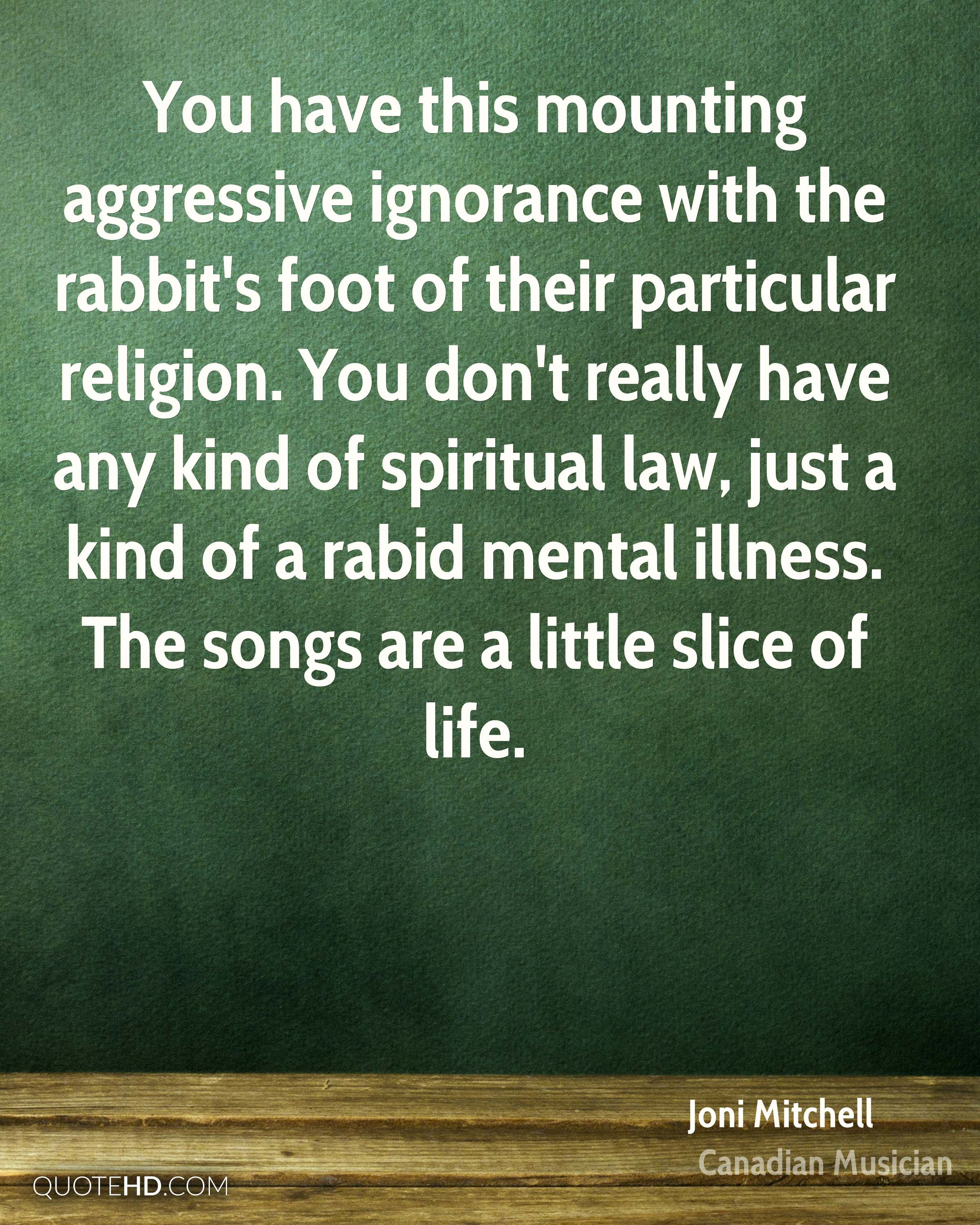 You have this mounting aggressive ignorance with the rabbit's foot of their particular religion. You don't really have any kind of spiritual law, just a kind of a rabid mental illness. The songs are a little slice of life.