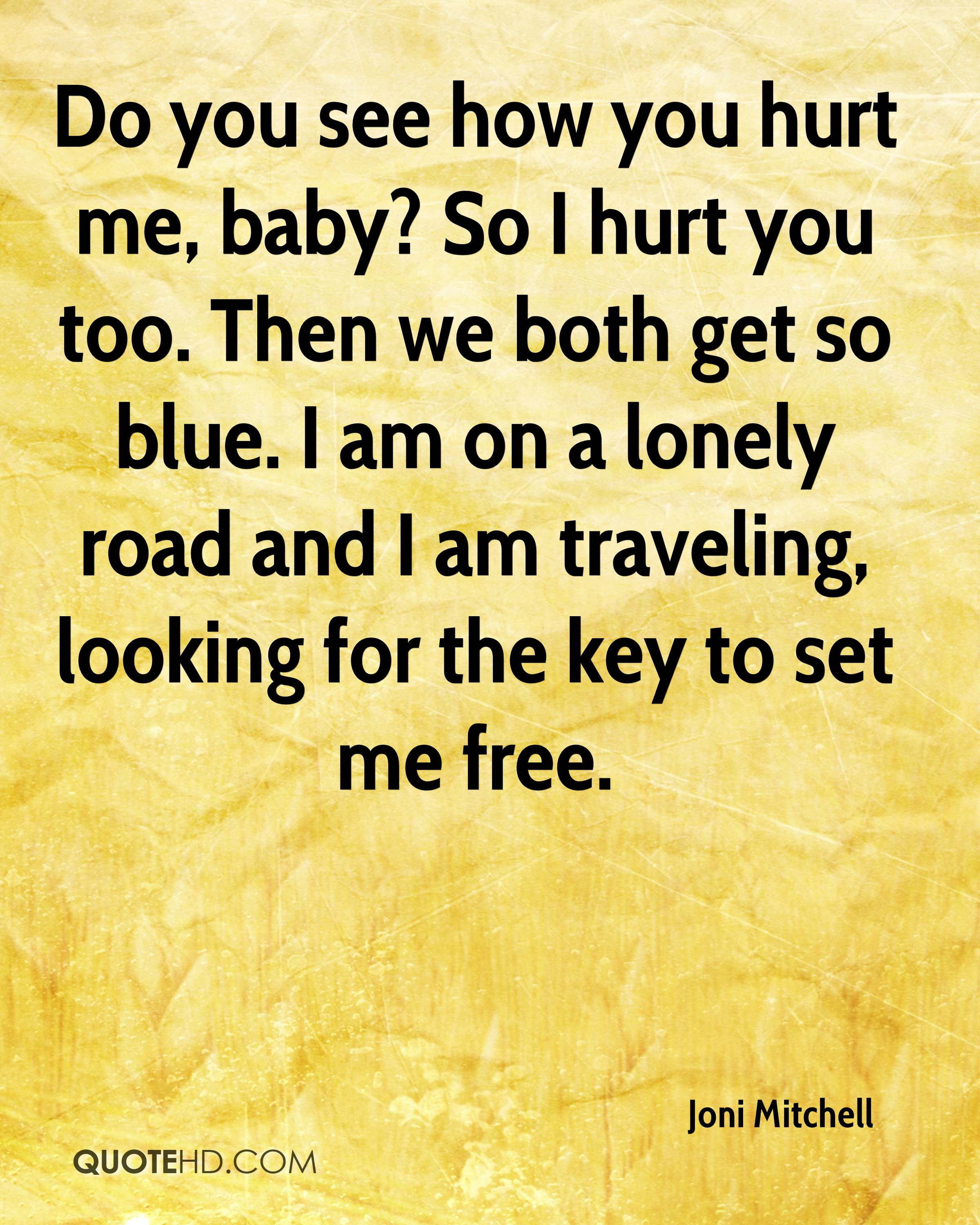 Do you see how you hurt me, baby? So I hurt you too. Then we both get so blue. I am on a lonely road and I am traveling, looking for the key to set me free.