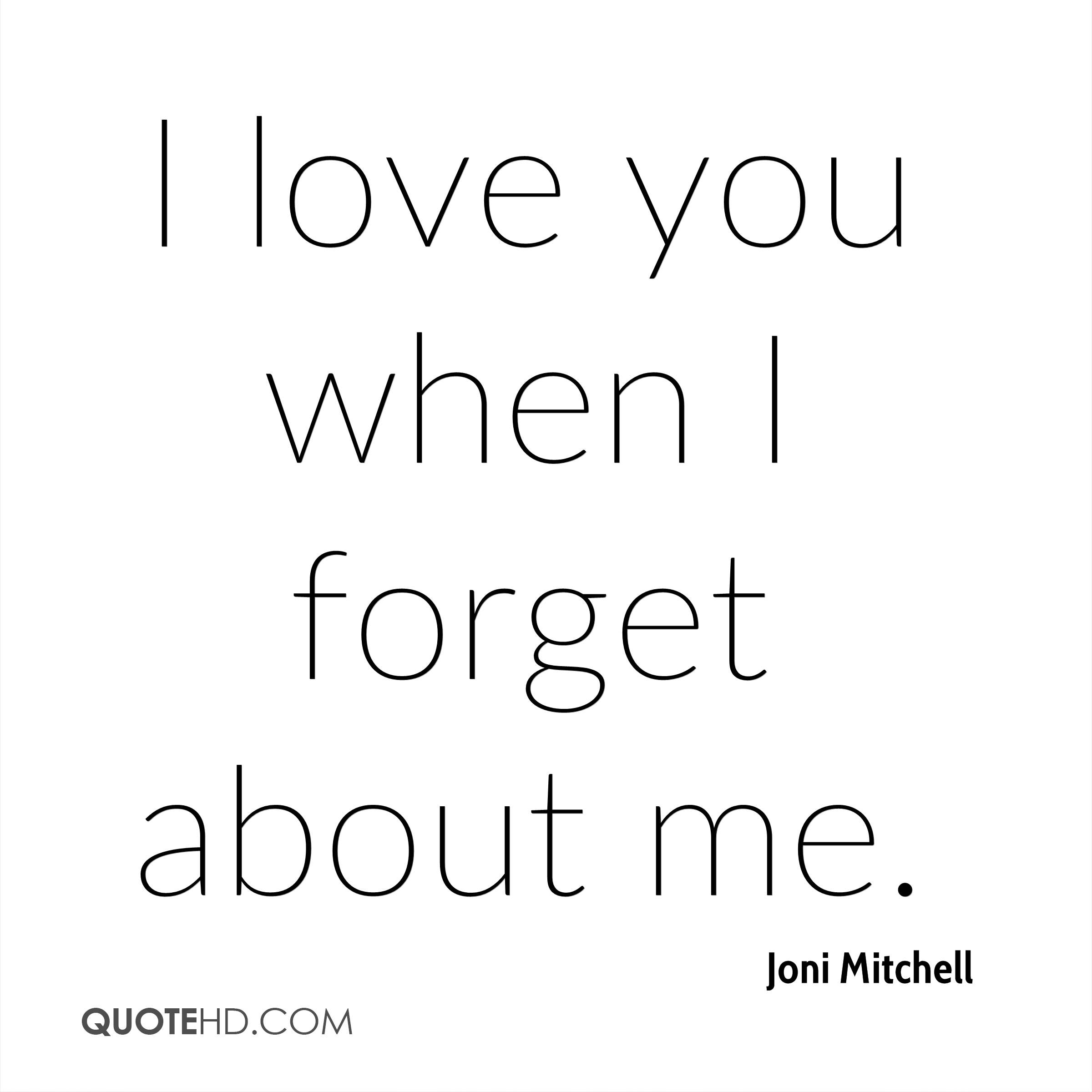 I love you when I forget about me.