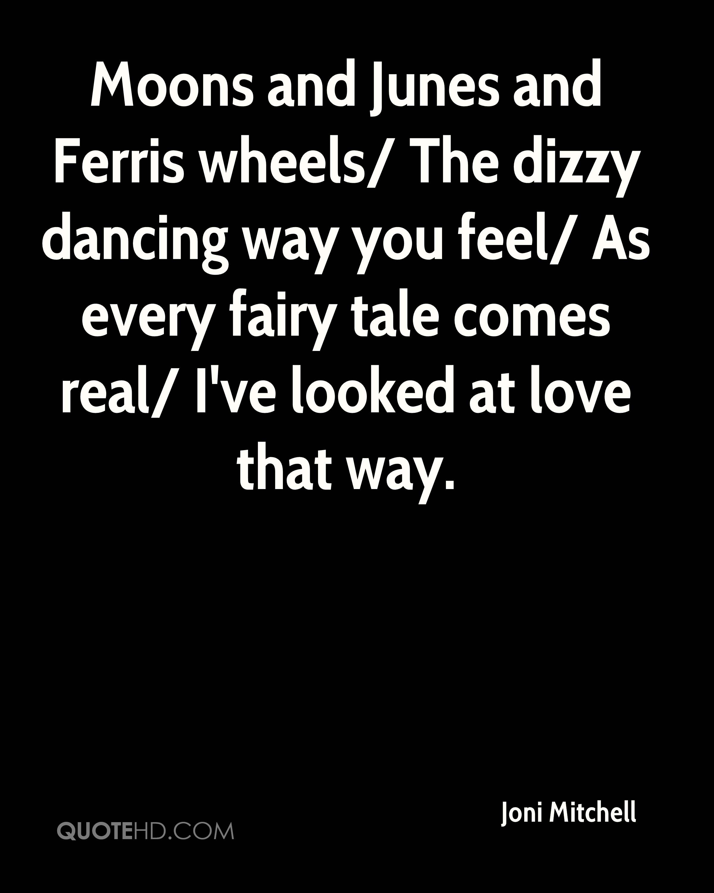 Moons and Junes and Ferris wheels/ The dizzy dancing way you feel/ As every fairy tale comes real/ I've looked at love that way.