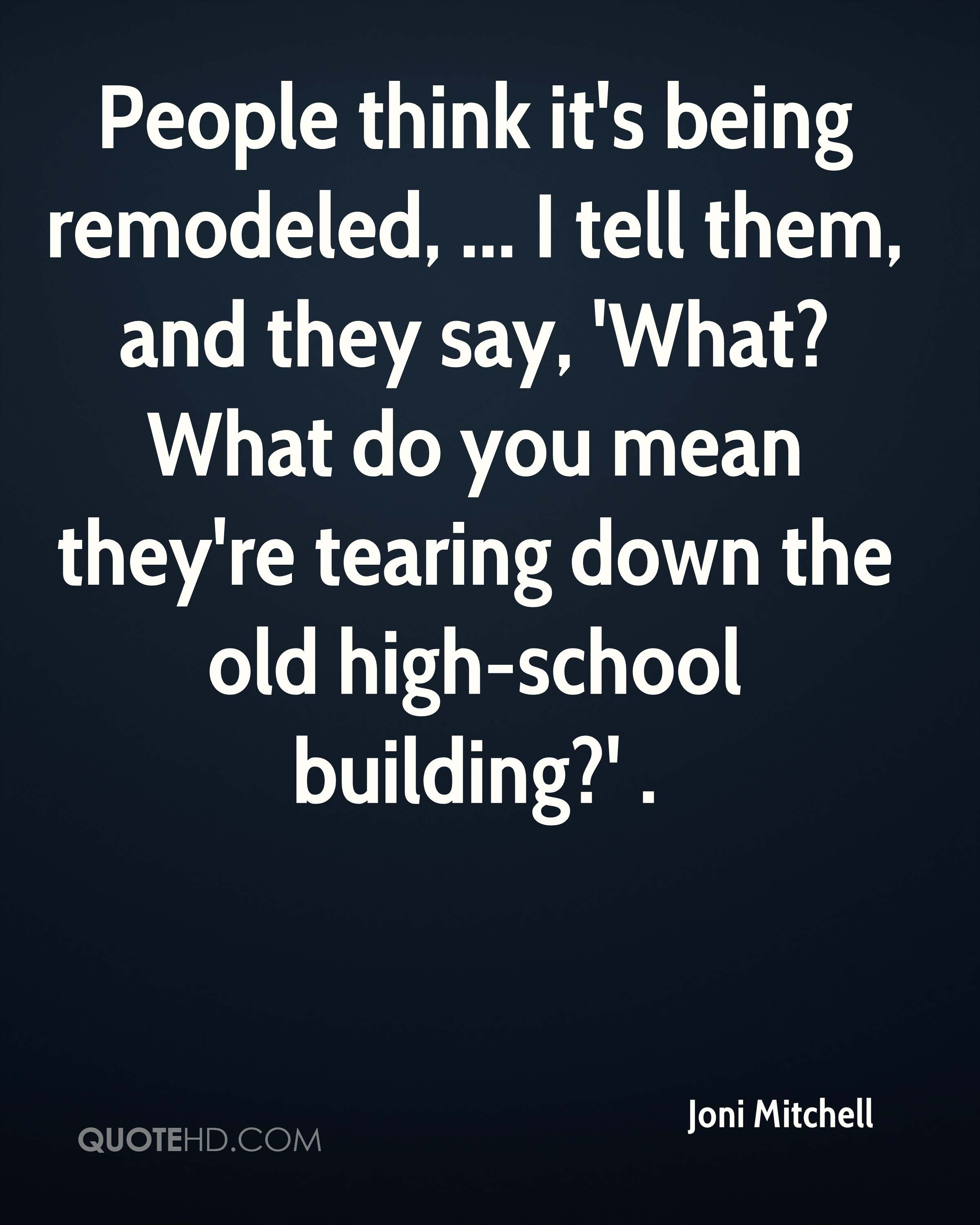 People think it's being remodeled, ... I tell them, and they say, 'What? What do you mean they're tearing down the old high-school building?' .