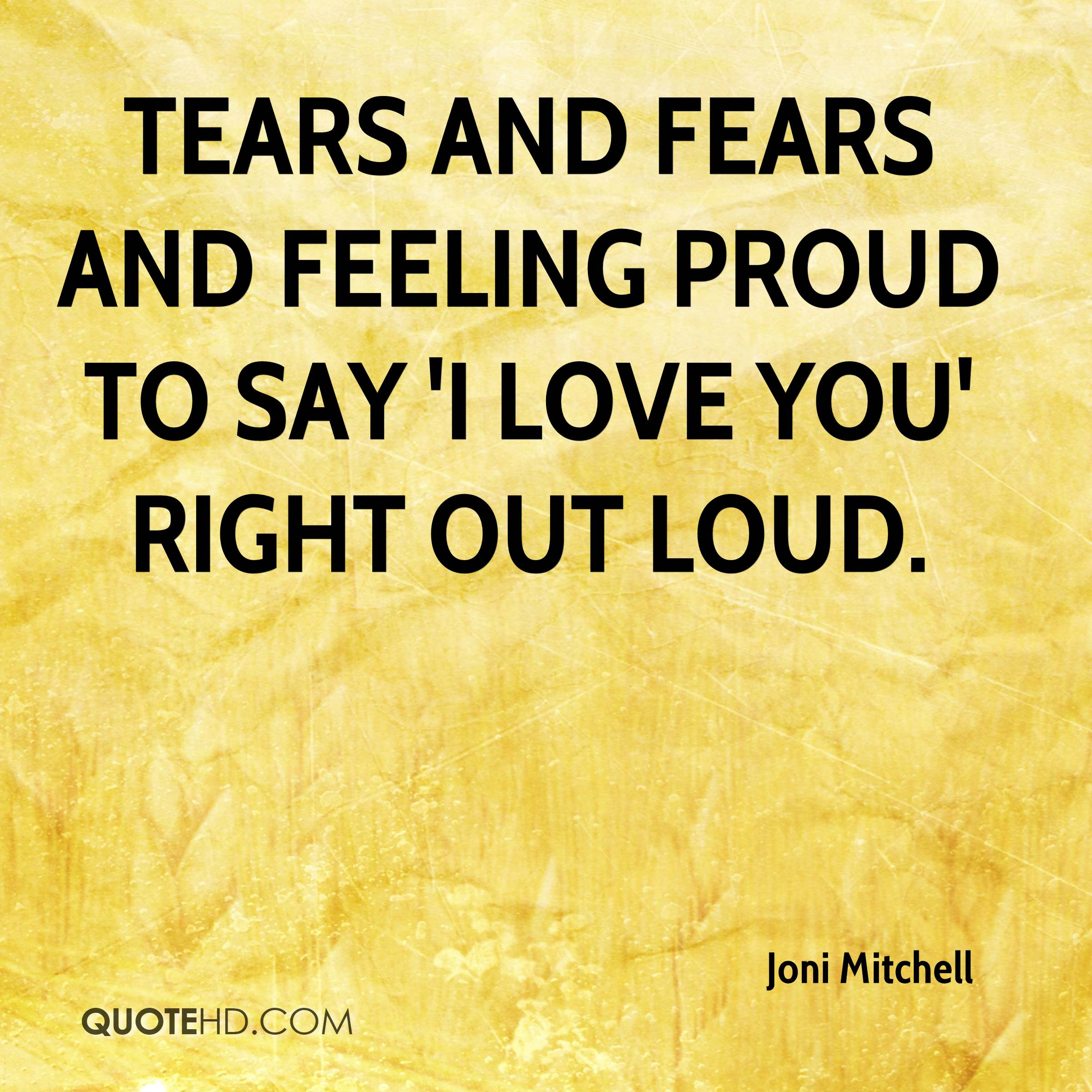 Tears and fears and feeling proud to say 'I love you' right out loud.